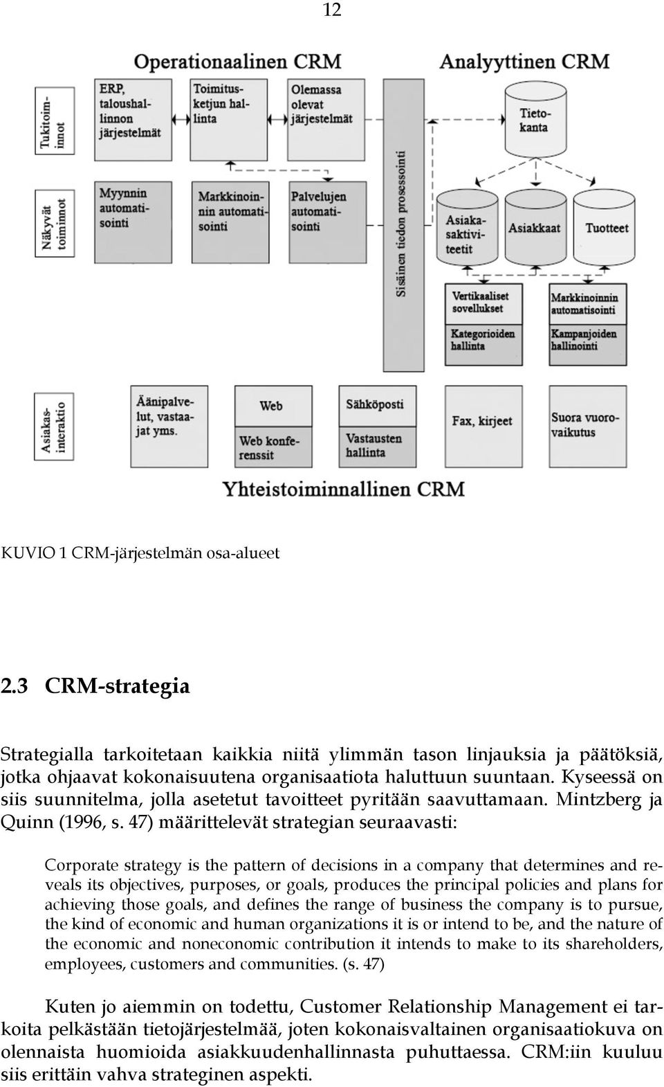 47) määrittelevät strategian seuraavasti: Corporate strategy is the pattern of decisions in a company that determines and reveals its objectives, purposes, or goals, produces the principal policies