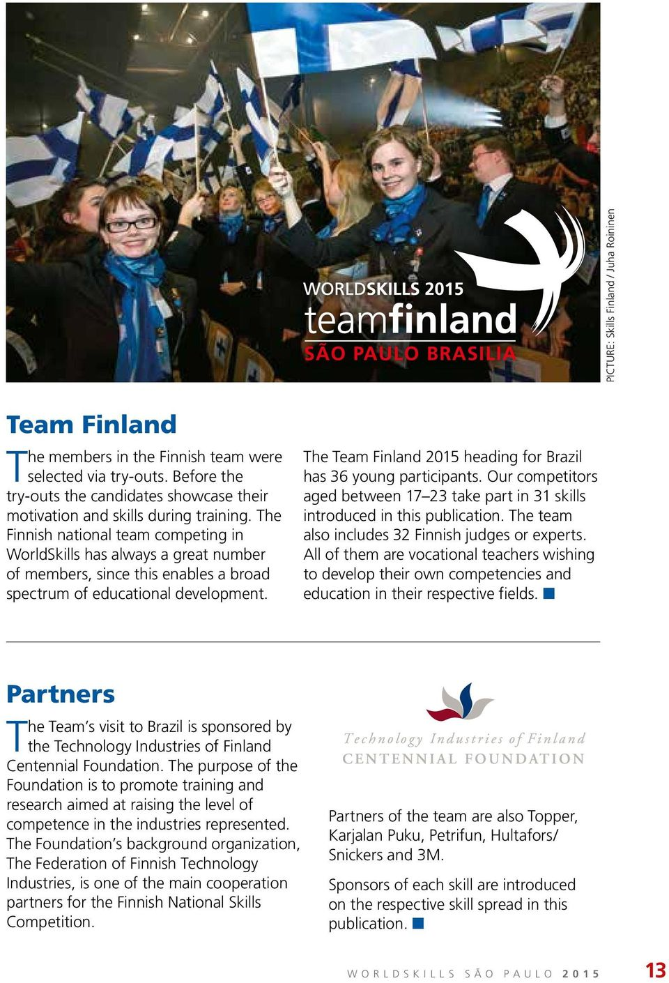 The Finnish national team competing in WorldSkills has always a great number of members, since this enables a broad spectrum of educational development.