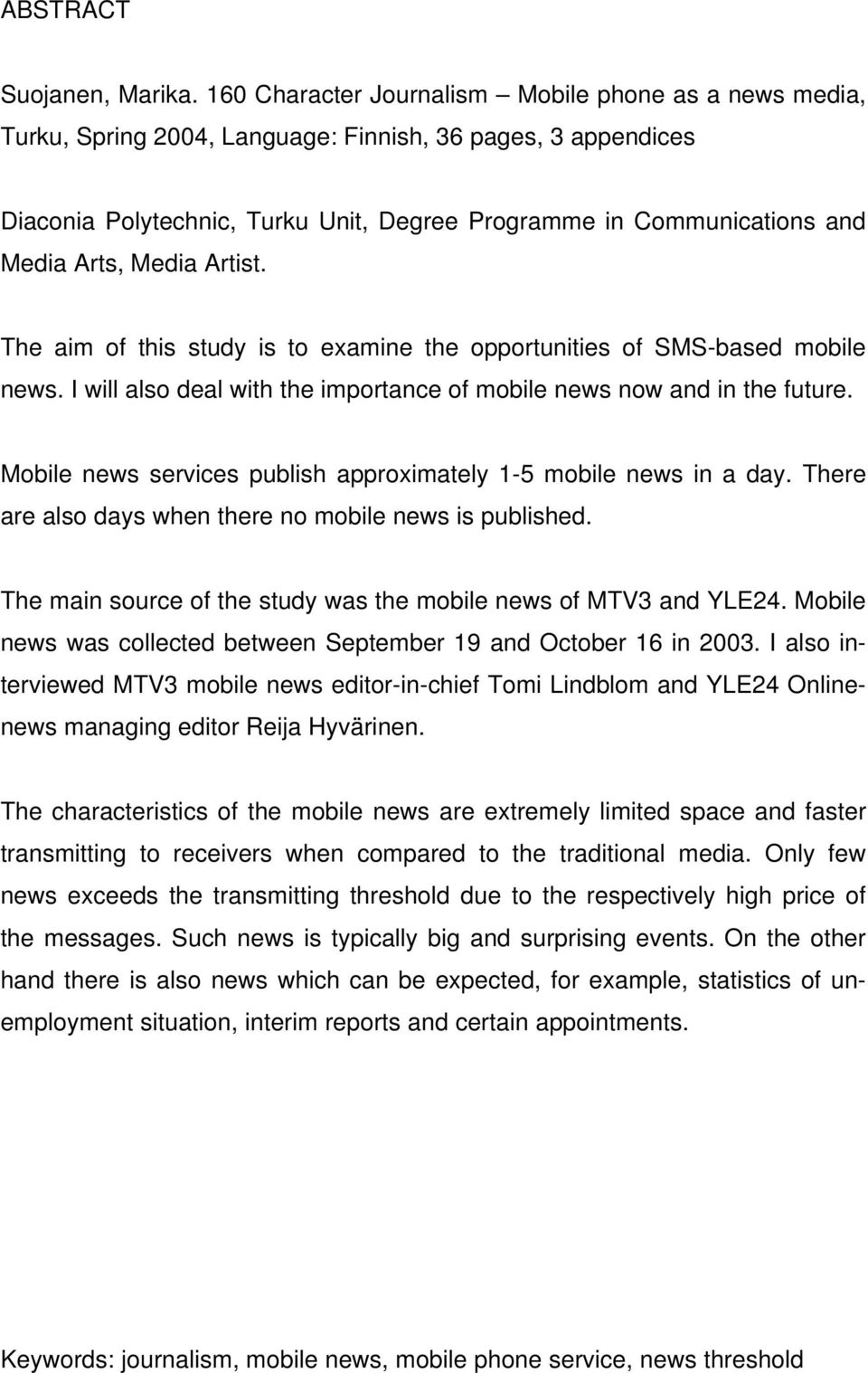 Arts, Media Artist. The aim of this study is to examine the opportunities of SMS-based mobile news. I will also deal with the importance of mobile news now and in the future.