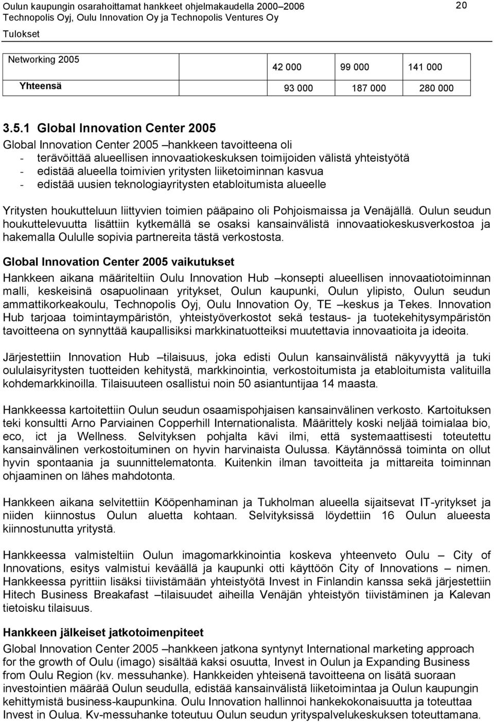 1 Global Innovation Center 2005 Global Innovation Center 2005 hankkeen tavoitteena oli - terävöittää alueellisen innovaatiokeskuksen toimijoiden välistä yhteistyötä - edistää alueella toimivien