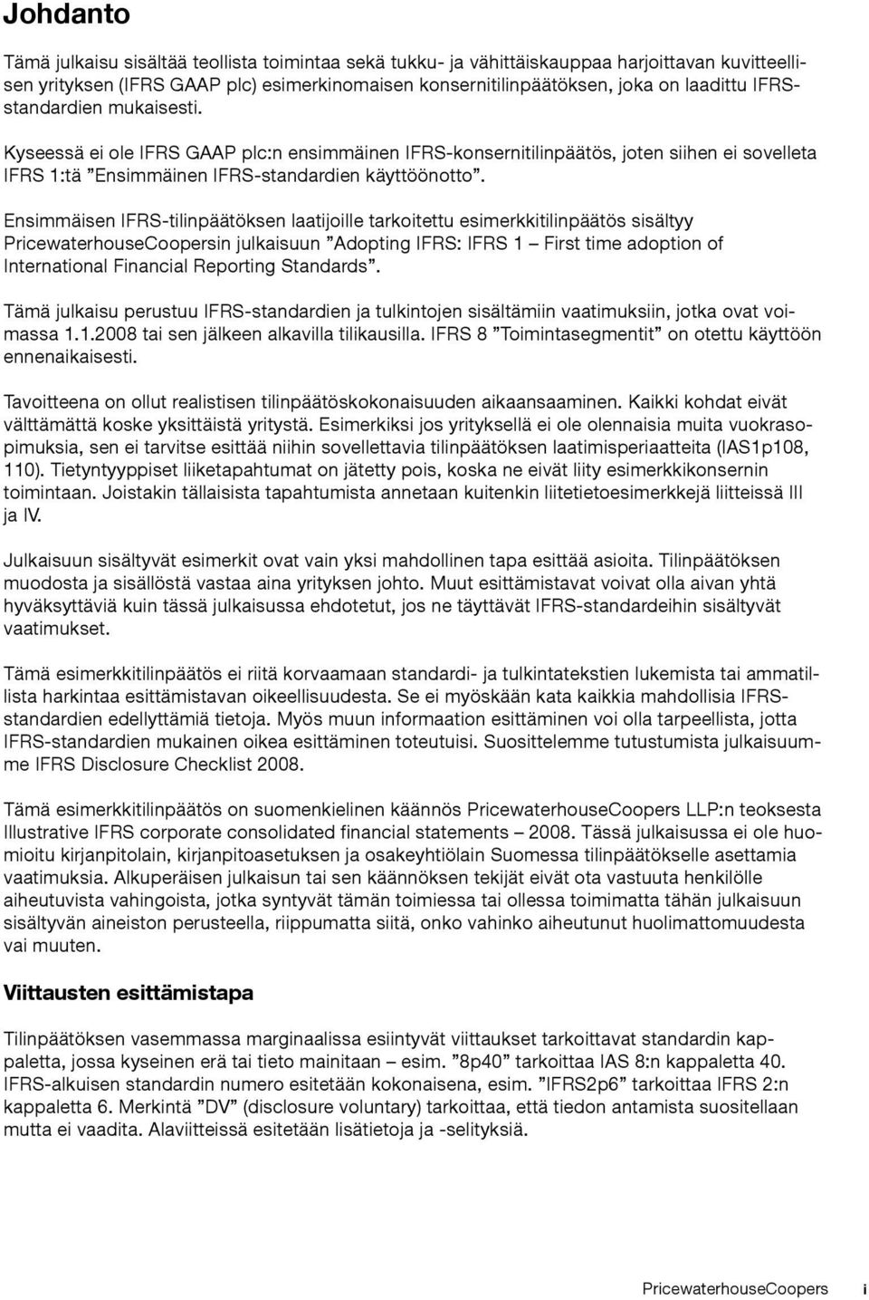 Ensimmäisen IFRS-tilinpäätöksen laatijoille tarkoitettu esimerkkitilinpäätös sisältyy PricewaterhouseCoopersin julkaisuun Adopting IFRS: IFRS 1 First time adoption of International Financial
