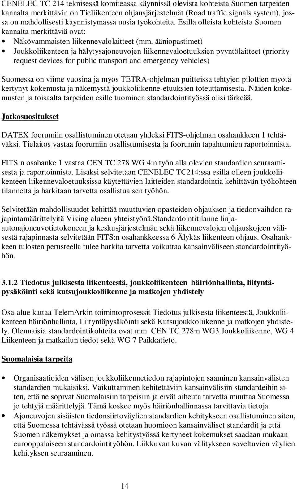 ääniopastimet) Joukkoliikenteen ja hälytysajoneuvojen liikennevaloetuuksien pyyntölaitteet (priority request devices for public transport and emergency vehicles) Suomessa on viime vuosina ja myös