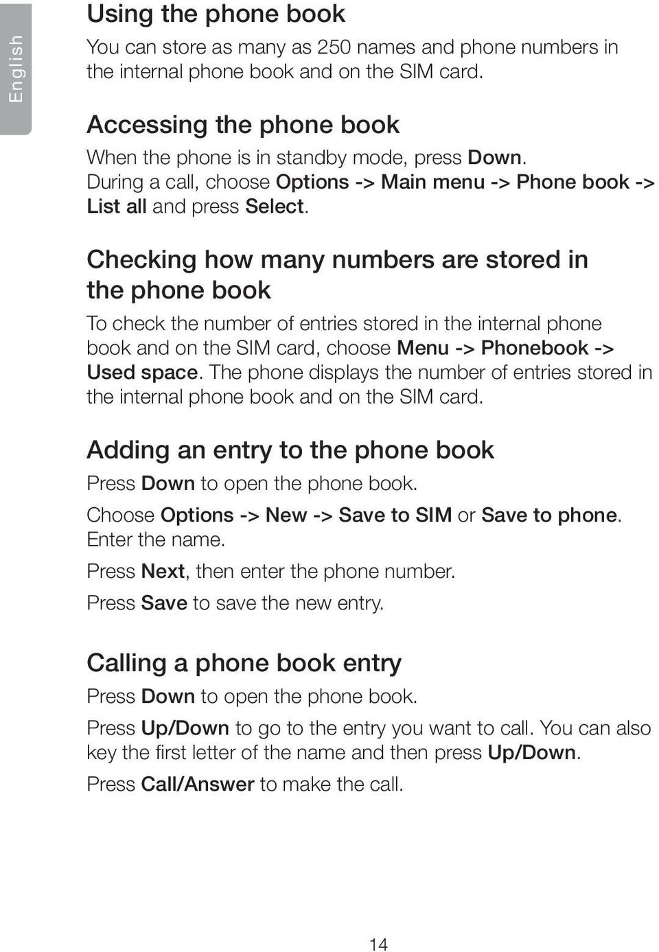 Checking how many numbers are stored in the phone book To check the number of entries stored in the internal phone book and on the SIM card, choose Menu -> Phonebook -> Used space.