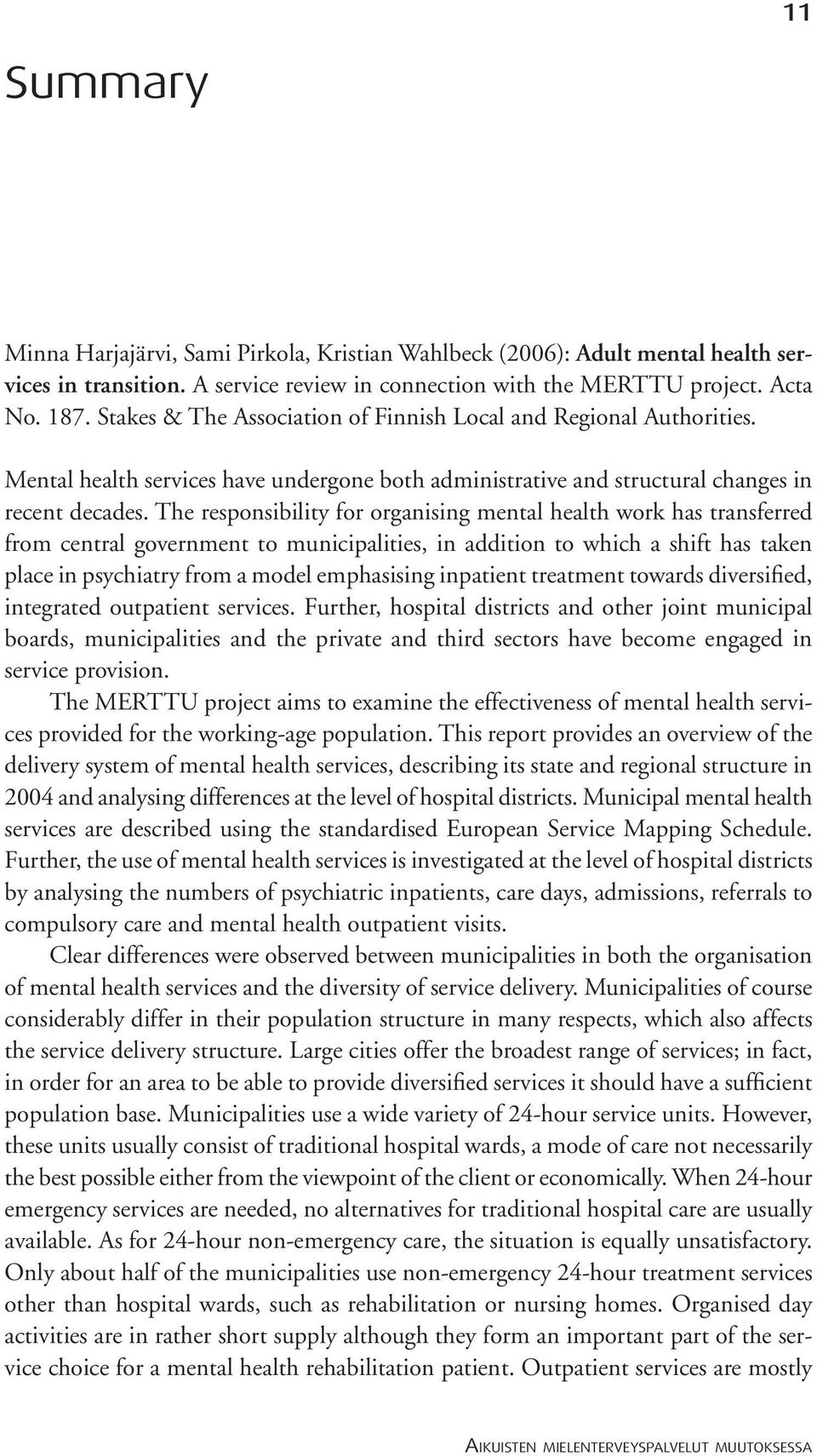 The responsibility for organising mental health work has transferred from central government to municipalities, in addition to which a shift has taken place in psychiatry from a model emphasising