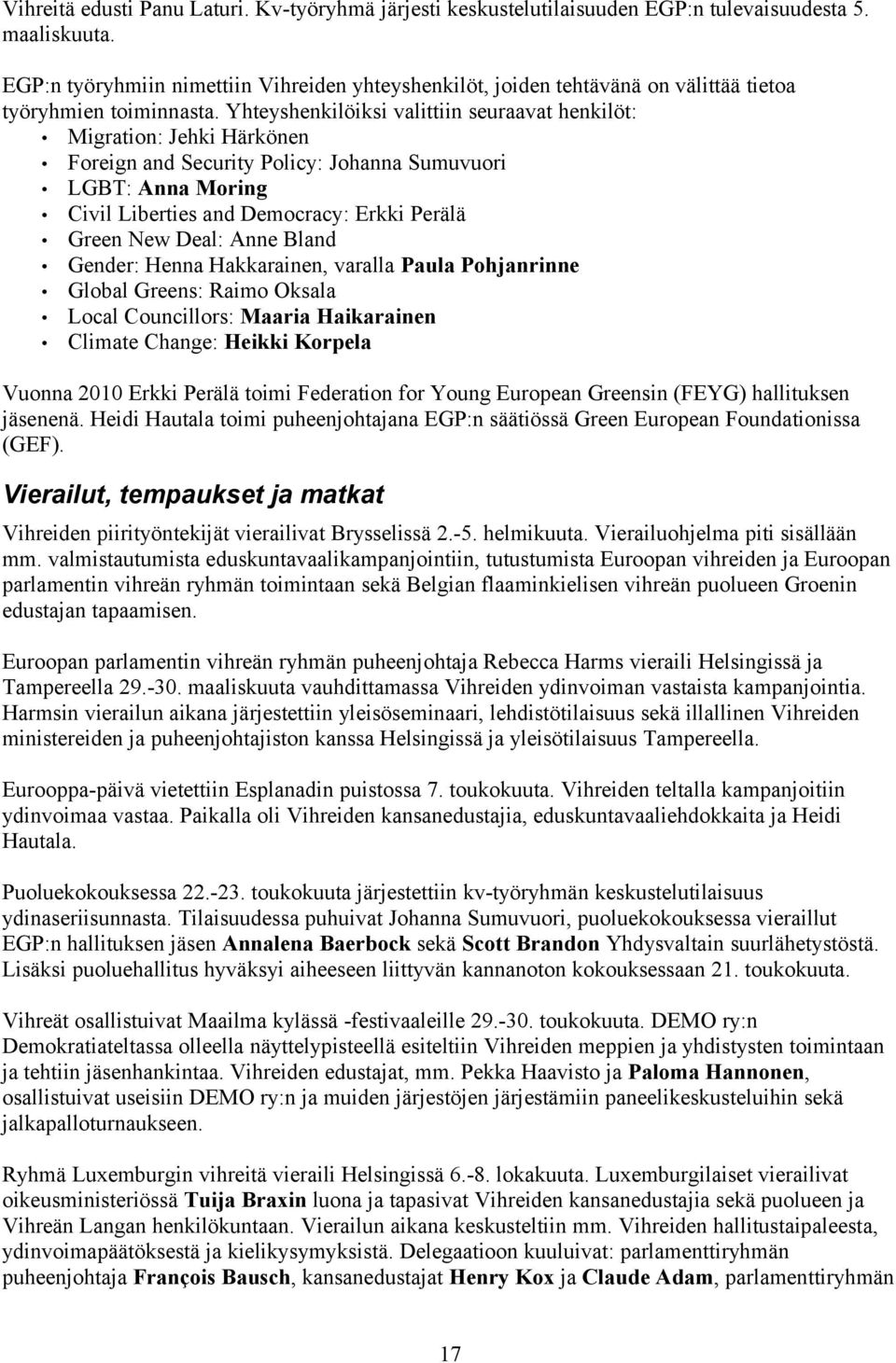 Yhteyshenkilöiksi valittiin seuraavat henkilöt: Migration: Jehki Härkönen Foreign and Security Policy: Johanna Sumuvuori LGBT: Anna Moring Civil Liberties and Democracy: Erkki Perälä Green New Deal: