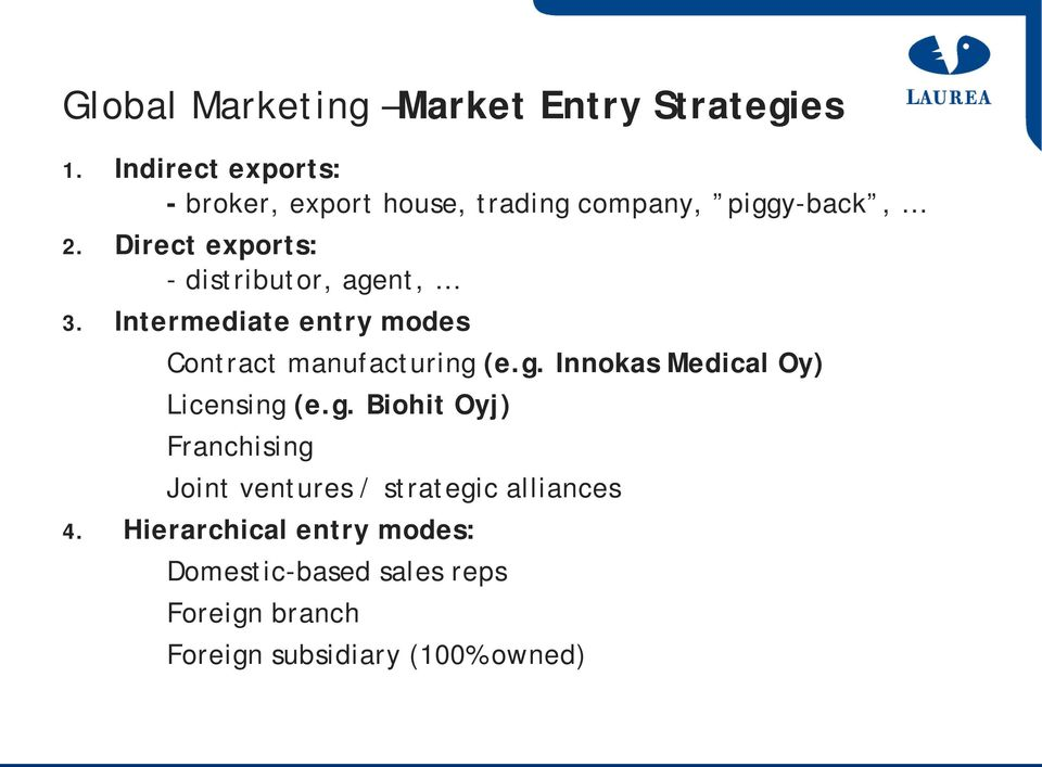 Direct exports: - distributor, agent, 3. Intermediate entry modes Contract manufacturing (e.g. Innokas Medical Oy) Licensing (e.