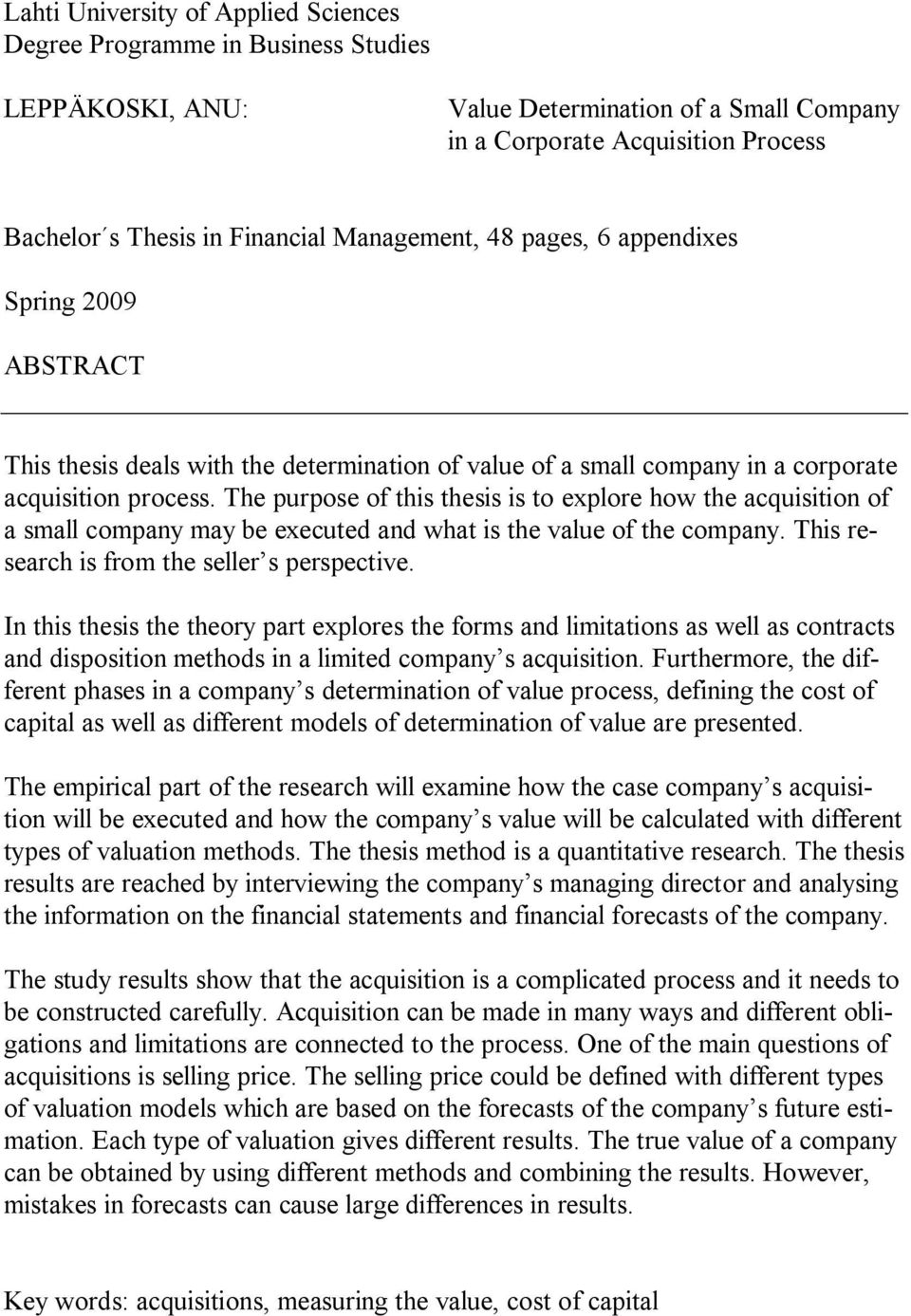 The purpose of this thesis is to explore how the acquisition of a small company may be executed and what is the value of the company. This research is from the seller s perspective.