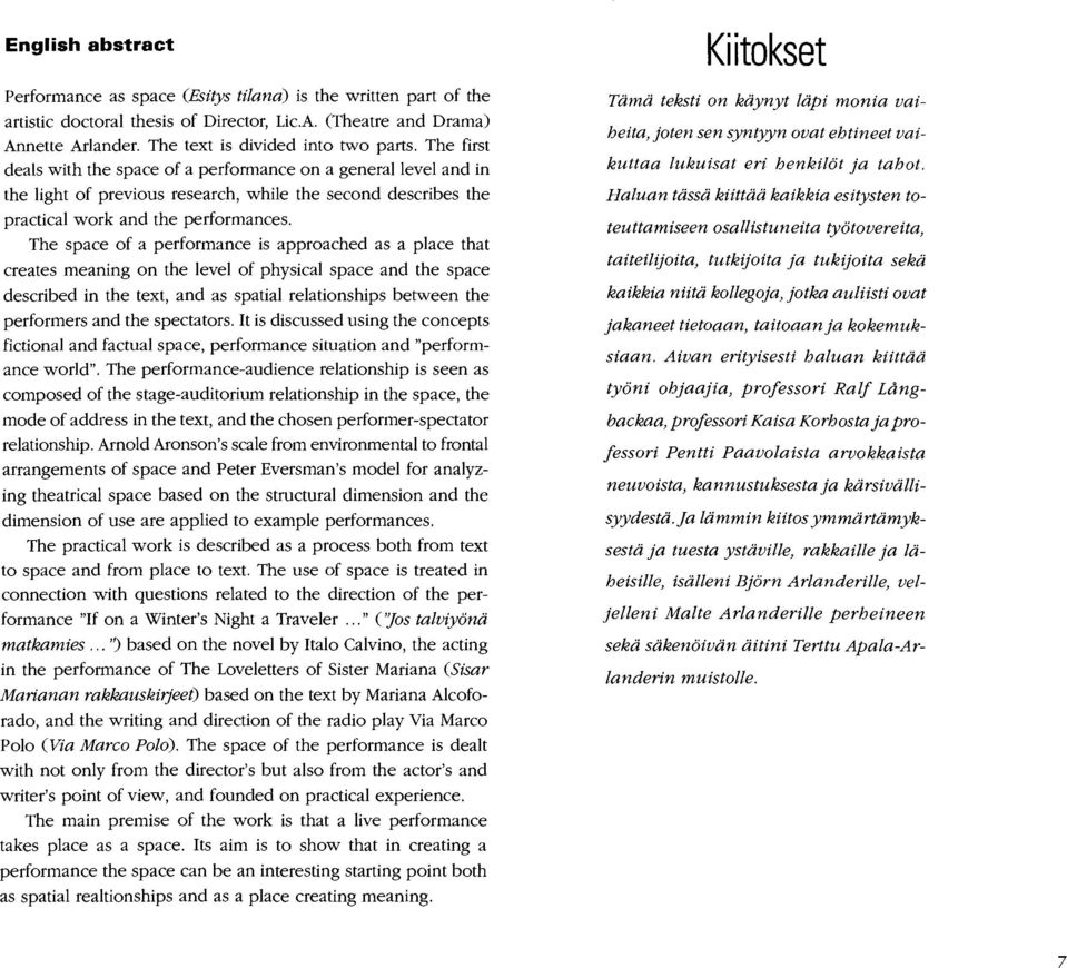 The first deals with the space of a performance on a general level and in the light of previous research, while the second describes the practical work and the performances.