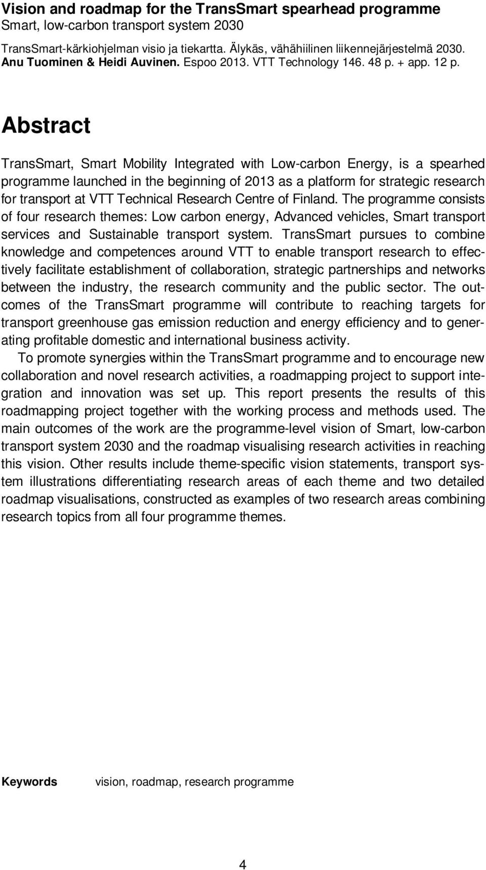 Abstract TransSmart, Smart Mobility Integrated with Low-carbon Energy, is a spearhed programme launched in the beginning of 2013 as a platform for strategic research for transport at VTT Technical