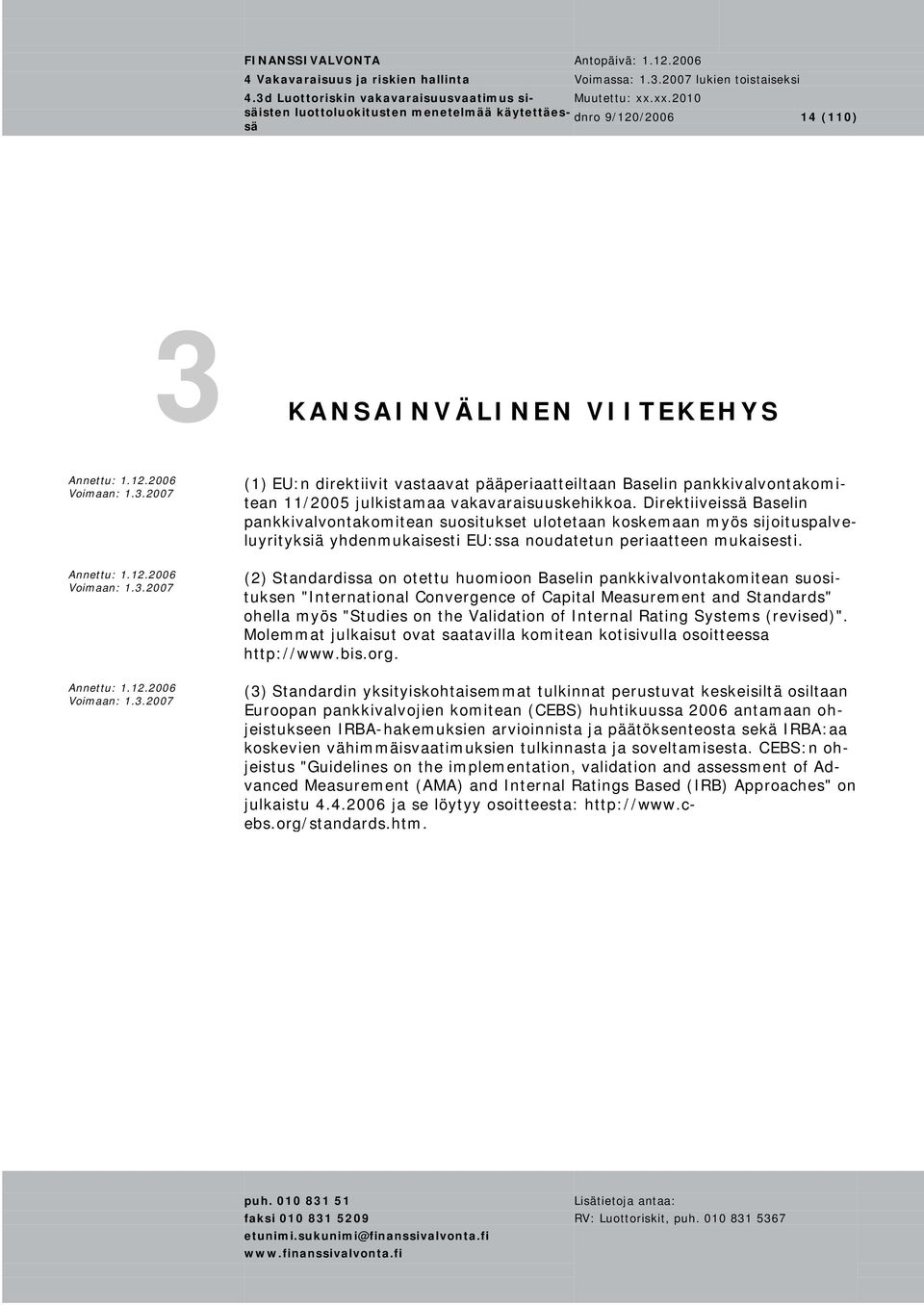 "(2) Standardissa on otettu huomioon Baselin pankkivalvontakomitean suosituksen ""International Convergence of Capital Measurement and Standards"" ohella myös ""Studies on the Validation of Internal"