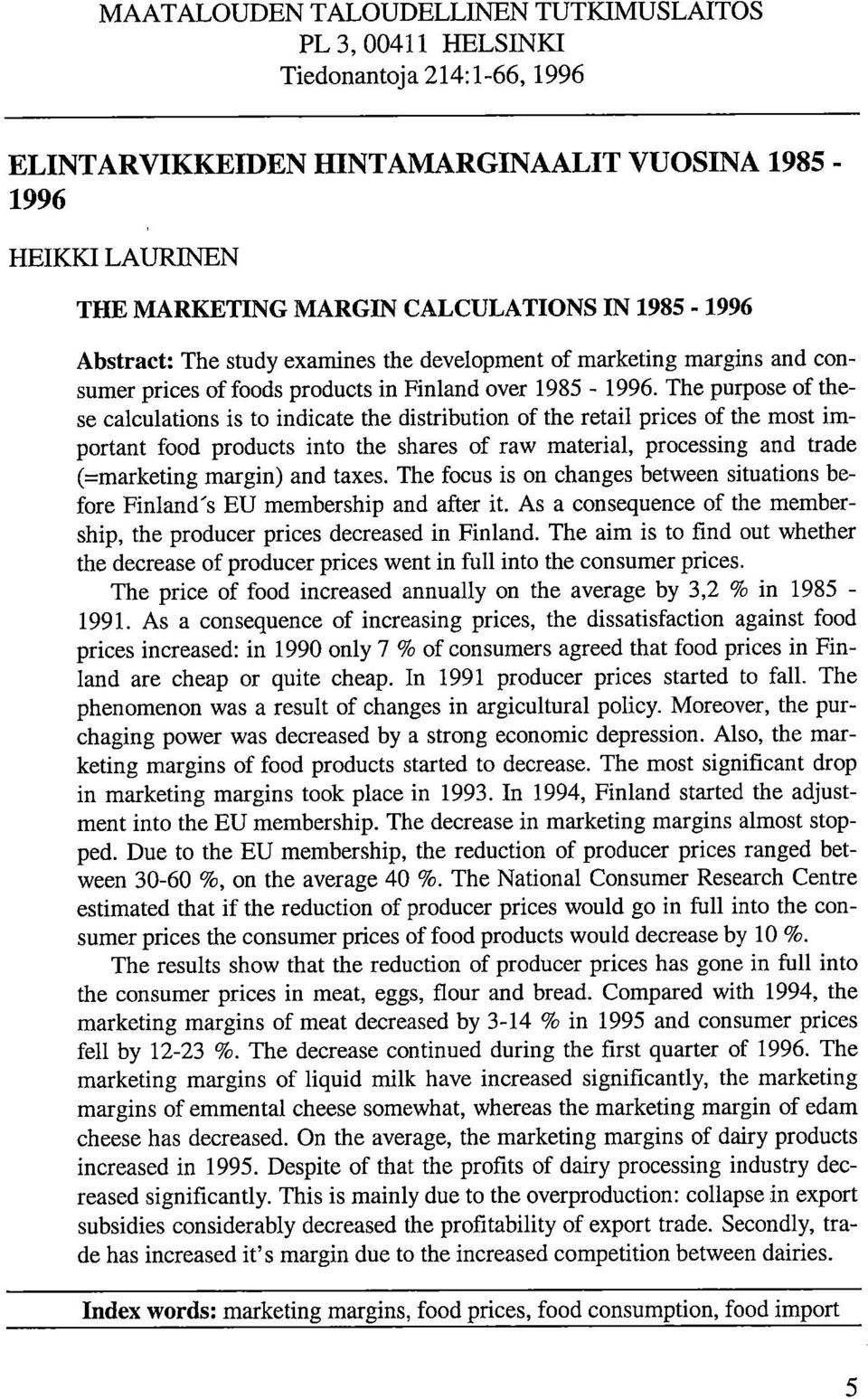 The purpose of these calculations is to indicate the distribution of the retail prices of the most important food products into the shares of raw material, processing and trade (=marketing margin)