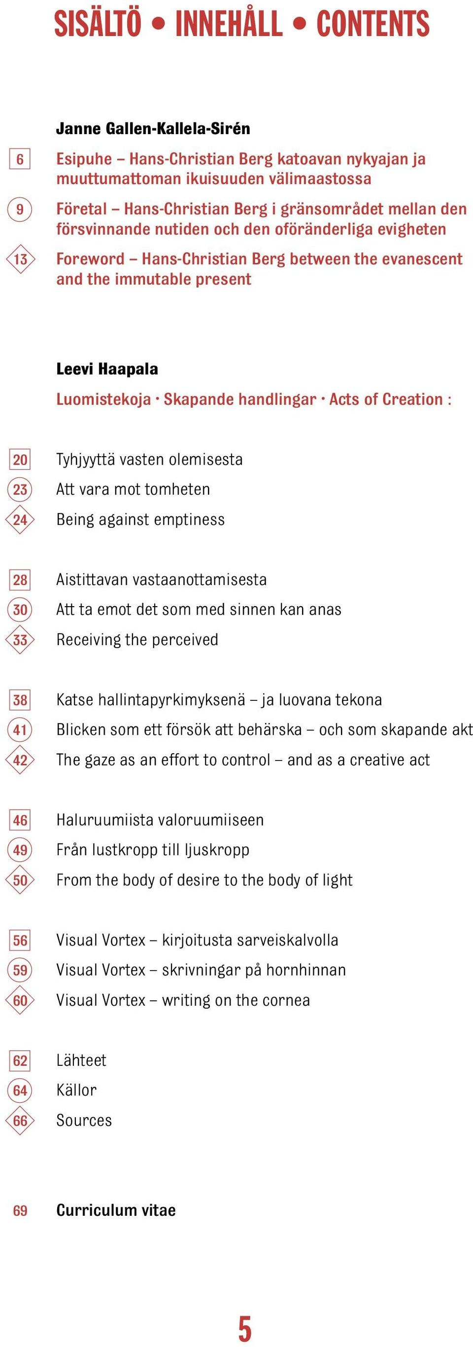 20 Tyhjyyttä vasten olemisesta 23 Att vara mot tomheten 24 Being against emptiness 28 Aistittavan vastaanottamisesta 30 Att ta emot det som med sinnen kan anas 33 Receiving the perceived 38 Katse