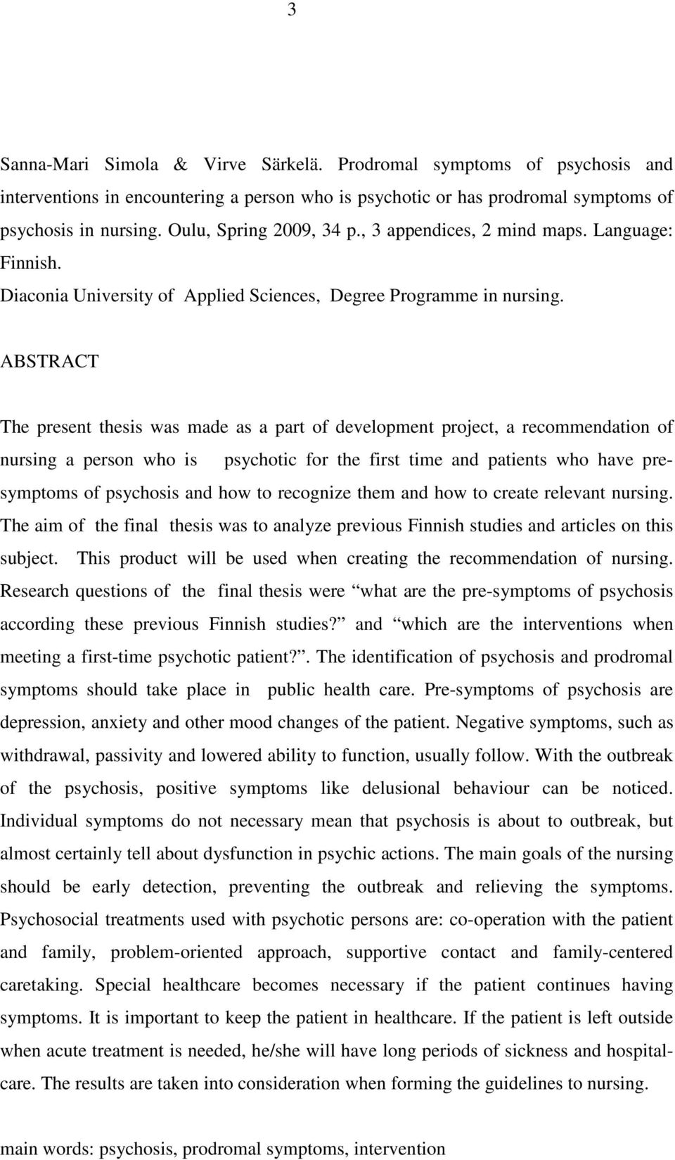 ABSTRACT The present thesis was made as a part of development project, a recommendation of nursing a person who is psychotic for the first time and patients who have presymptoms of psychosis and how