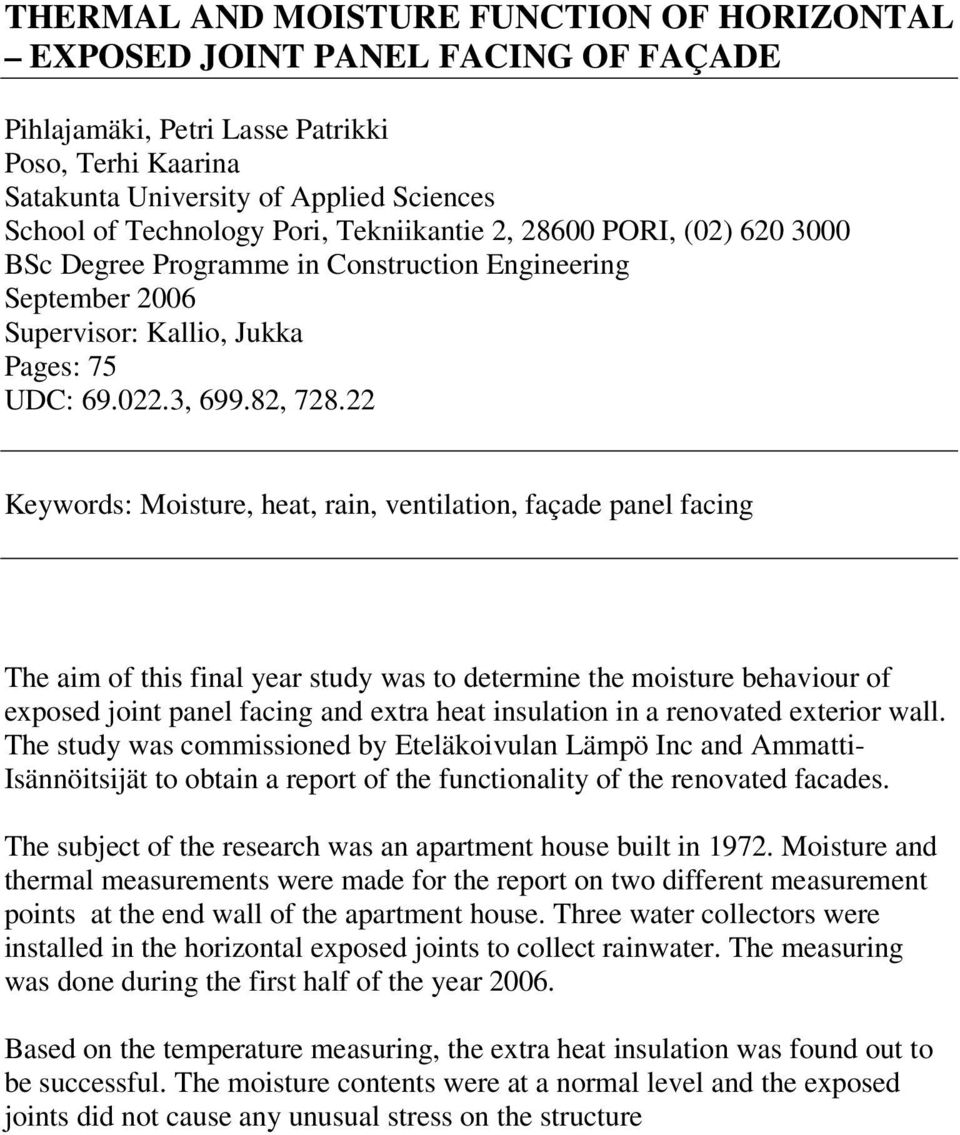 22 Keywords: Moisture, heat, rain, ventilation, façade panel facing The aim of this final year study was to determine the moisture behaviour of exposed joint panel facing and extra heat insulation in