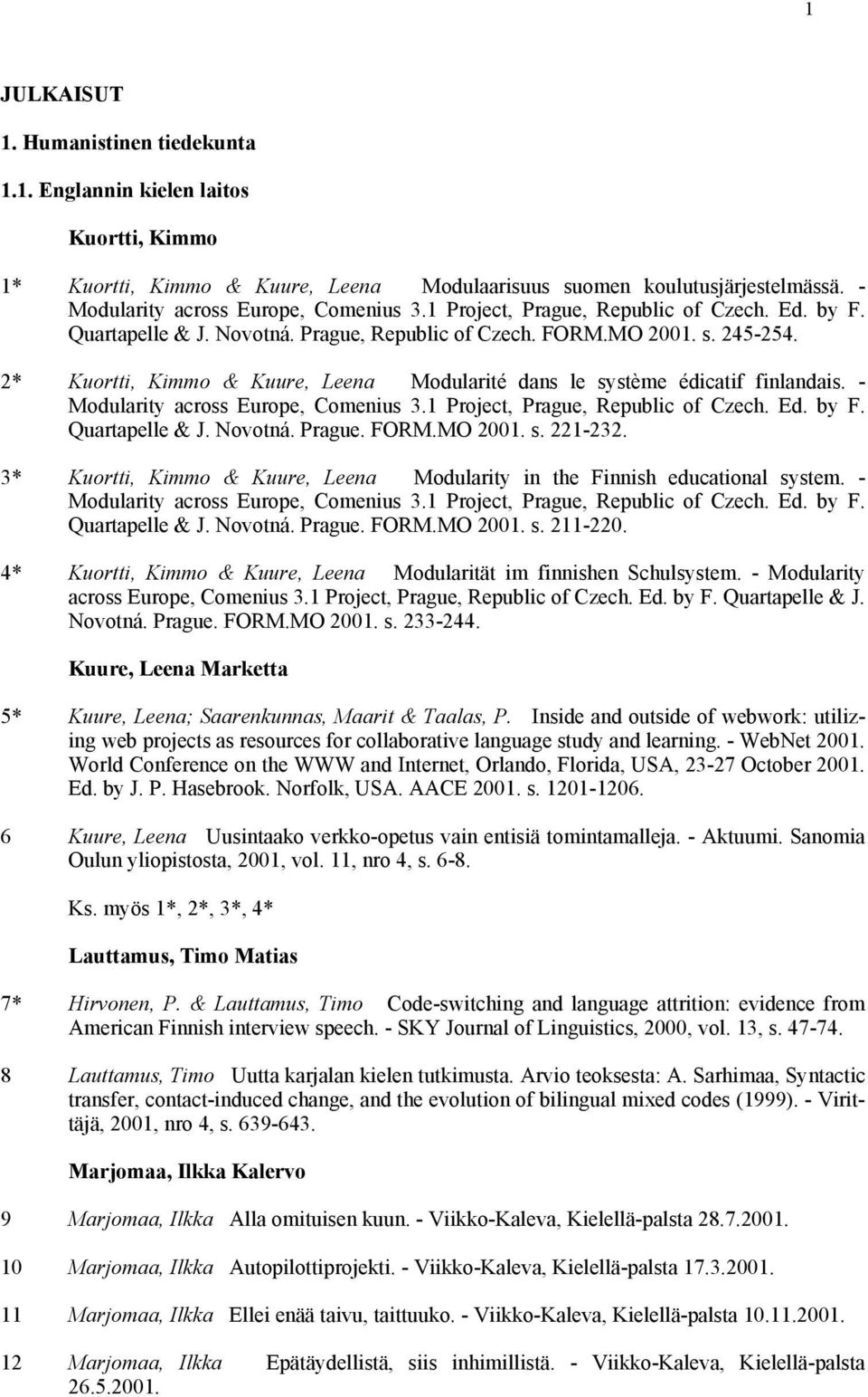 2* Kuortti, Kimmo & Kuure, Leena Modularité dans le système édicatif finlandais. - Modularity across Europe, Comenius 3.1 Project, Prague, Republic of Czech. Ed. by F. Quartapelle & J. Novotná.