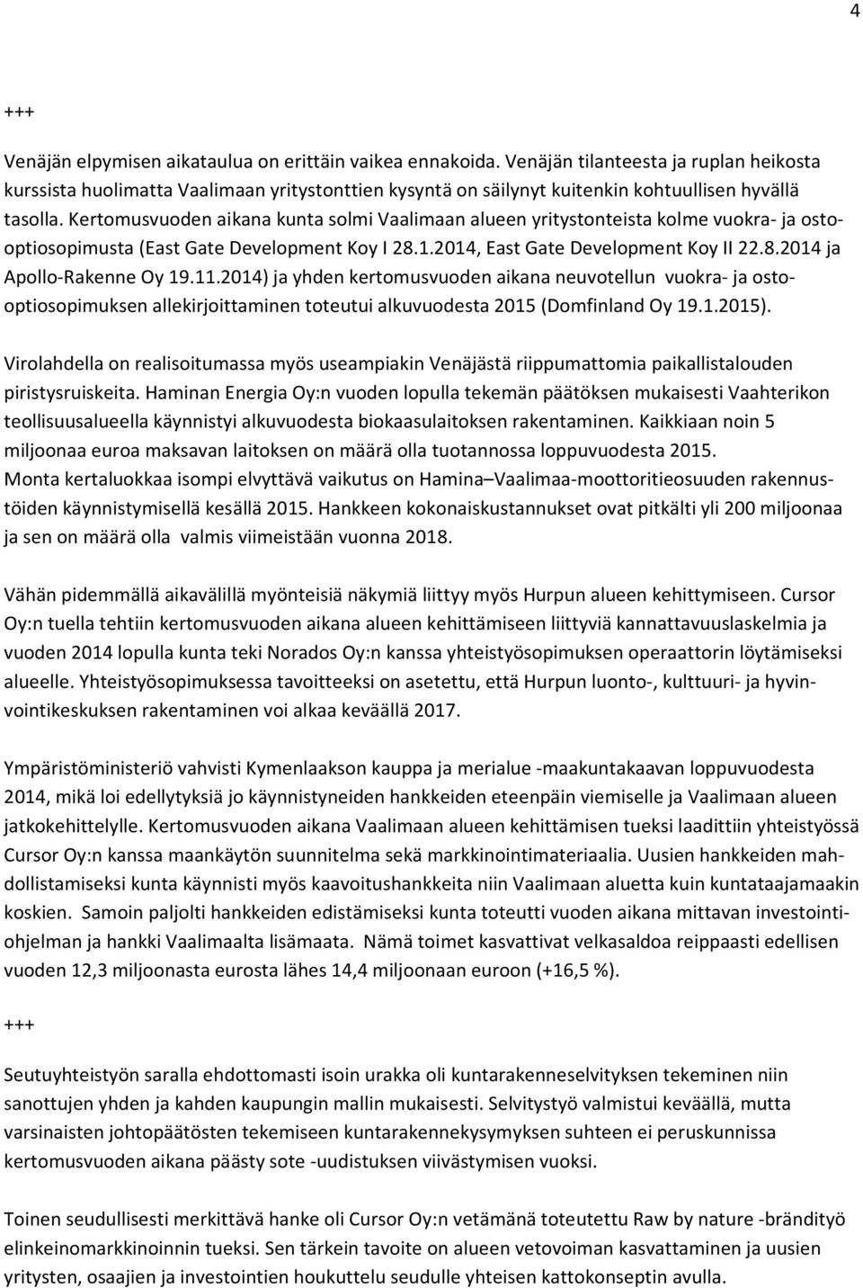 Kertomusvuoden aikana kunta solmi Vaalimaan alueen yritystonteista kolme vuokra- ja ostooptiosopimusta (East Gate Development Koy I 28.1.2014, East Gate Development Koy II 22.8.2014 ja Apollo-Rakenne Oy 19.