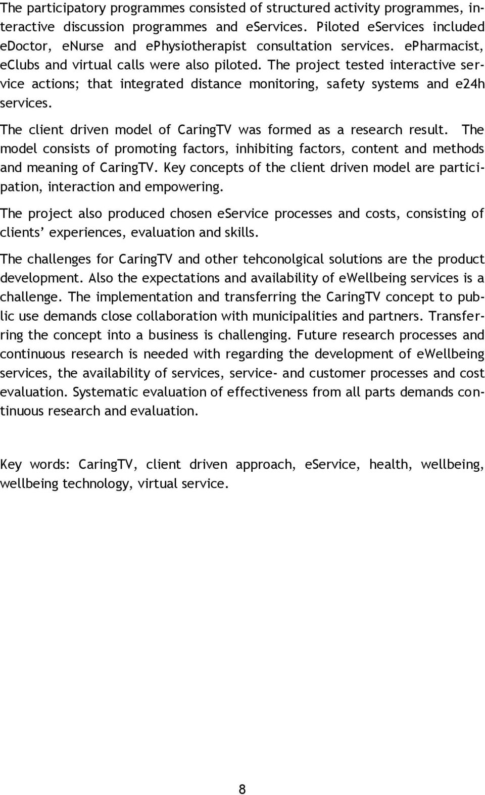 The project tested interactive service actions; that integrated distance monitoring, safety systems and e24h services. The client driven model of CaringTV was formed as a research result.