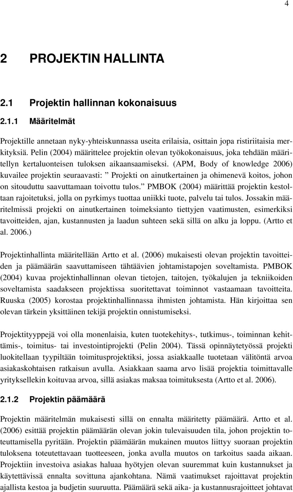 (APM, Body of knowledge 2006) kuvailee projektin seuraavasti: Projekti on ainutkertainen ja ohimenevä koitos, johon on sitouduttu saavuttamaan toivottu tulos.