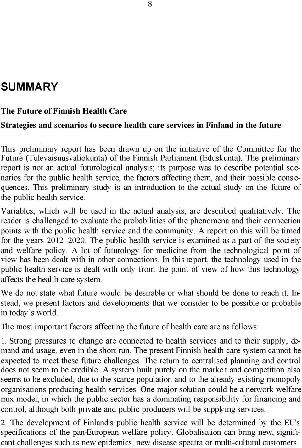 The preliminary report is not an actual futurological analysis; its purpose was to describe potential scenarios for the public health service, the factors affecting them, and their possible cons e-