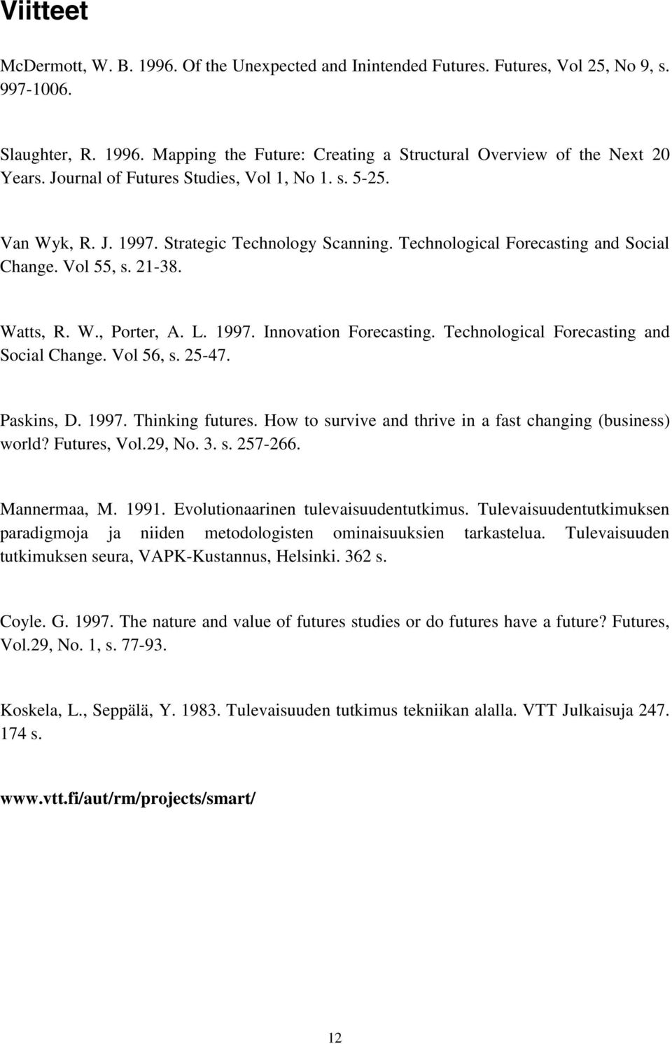 Technological Forecasting and Social Change. Vol 56, s. 25-47. Paskins, D. 1997. Thinking futures. How to survive and thrive in a fast changing (business) world? Futures, Vol.29, No. 3. s. 257-266.