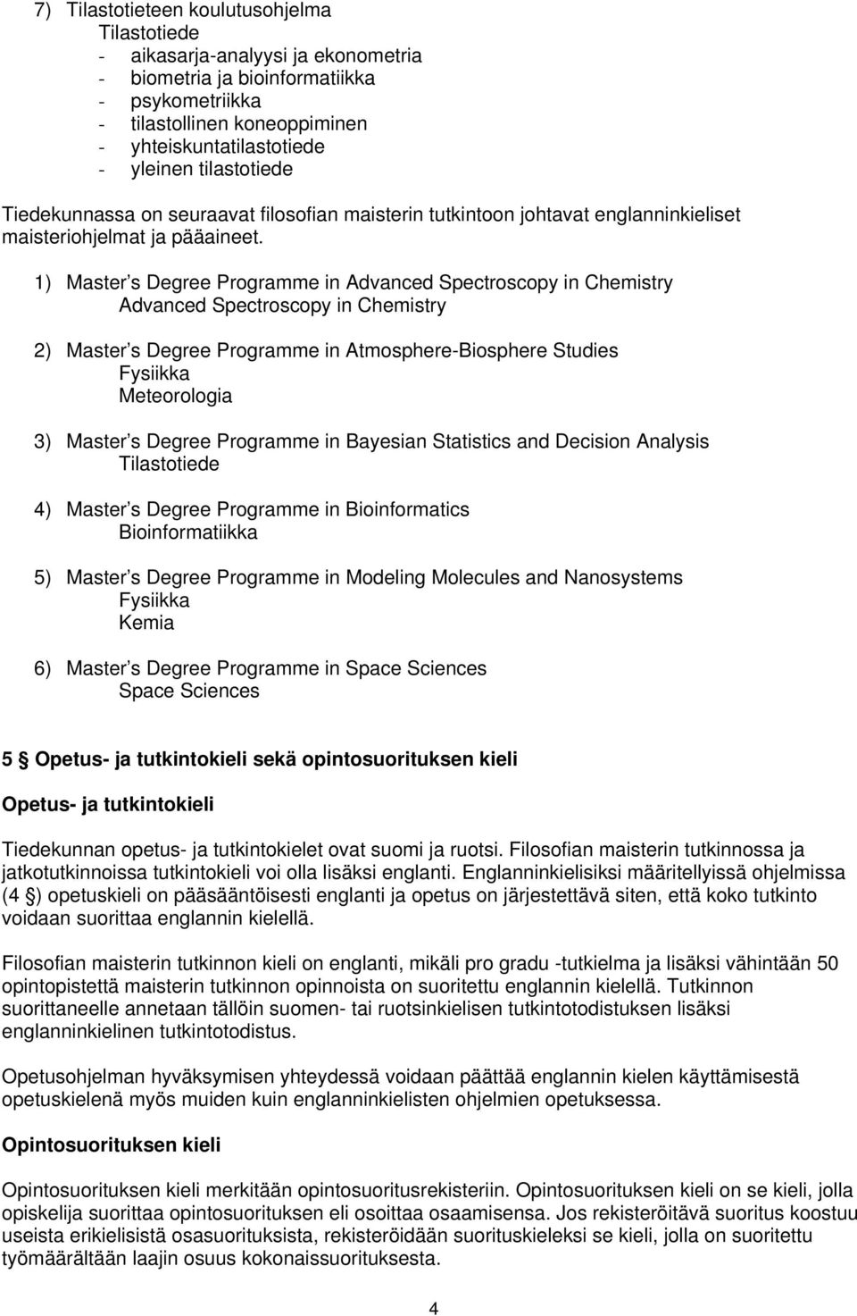 1) Master s Degree Programme in Advanced Spectroscopy in Chemistry Advanced Spectroscopy in Chemistry 2) Master s Degree Programme in Atmosphere-Biosphere Studies Fysiikka Meteorologia 3) Master s