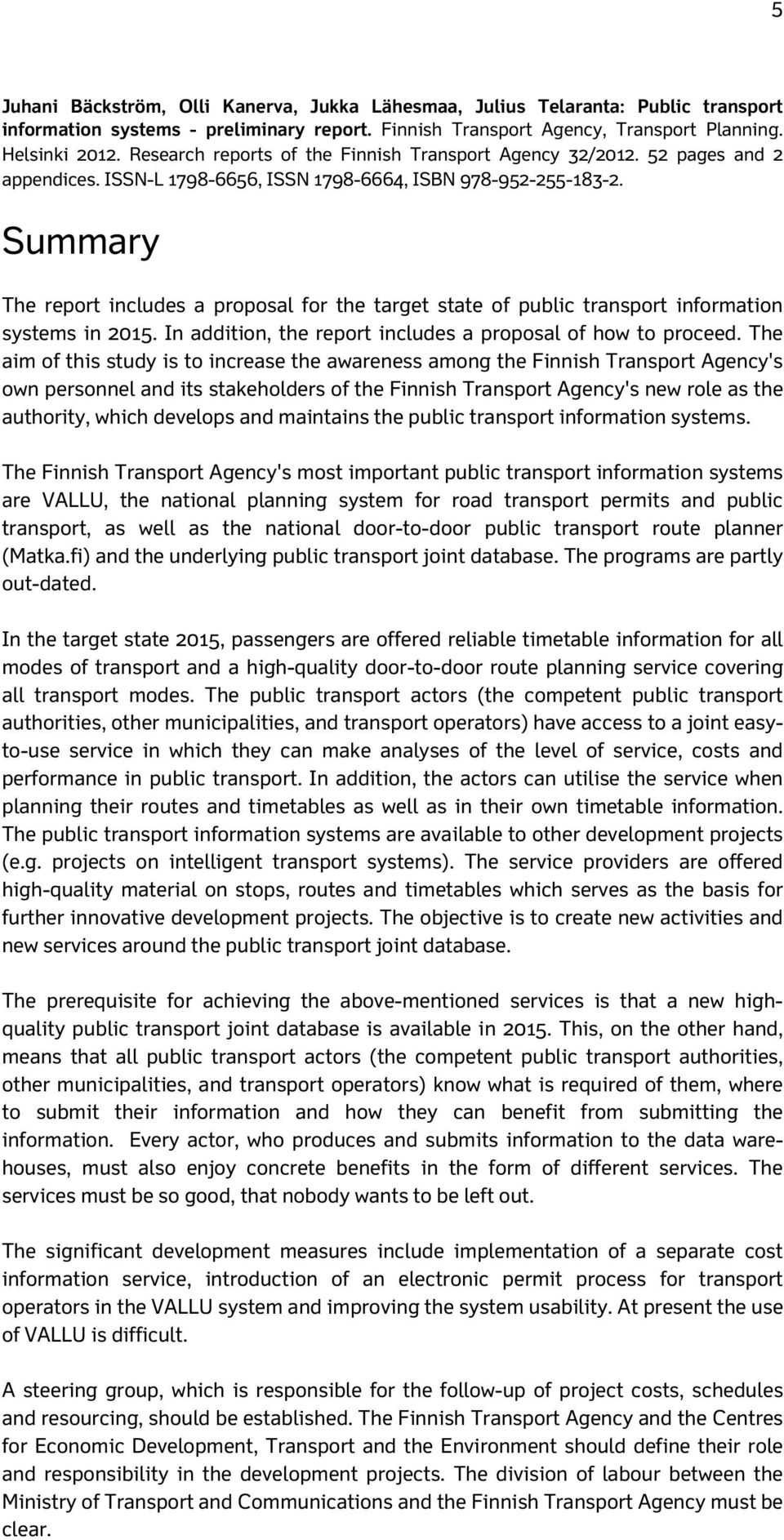 Summary The report includes a proposal for the target state of public transport information systems in 2015. In addition, the report includes a proposal of how to proceed.