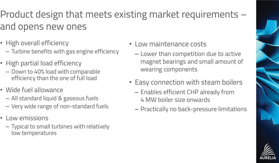 non-standard fuels Low emissions Typical to small turbines with relatively low temperatures Low maintenance costs Lower than competition due to active magnet