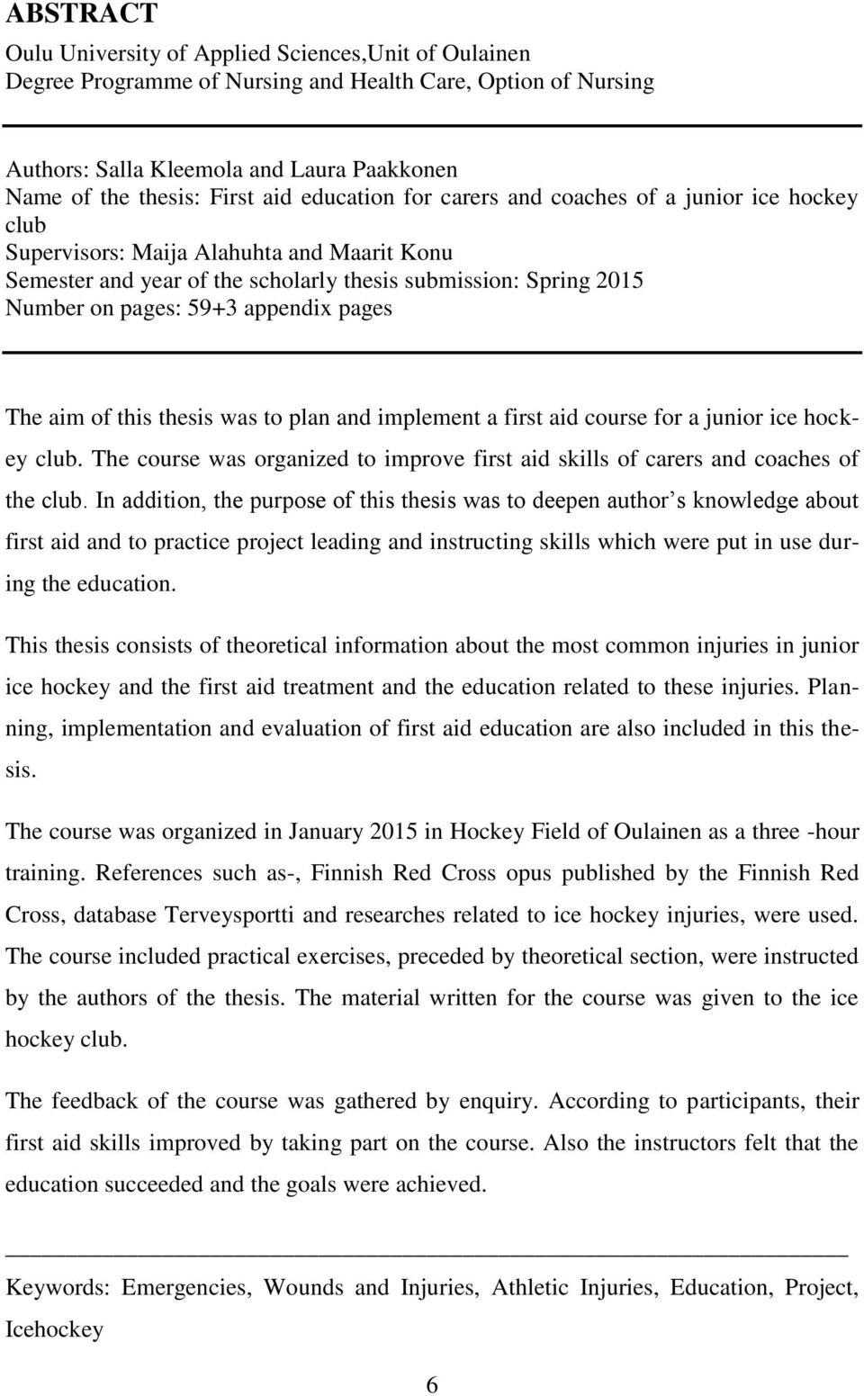 appendix pages The aim of this thesis was to plan and implement a first aid course for a junior ice hockey club. The course was organized to improve first aid skills of carers and coaches of the club.