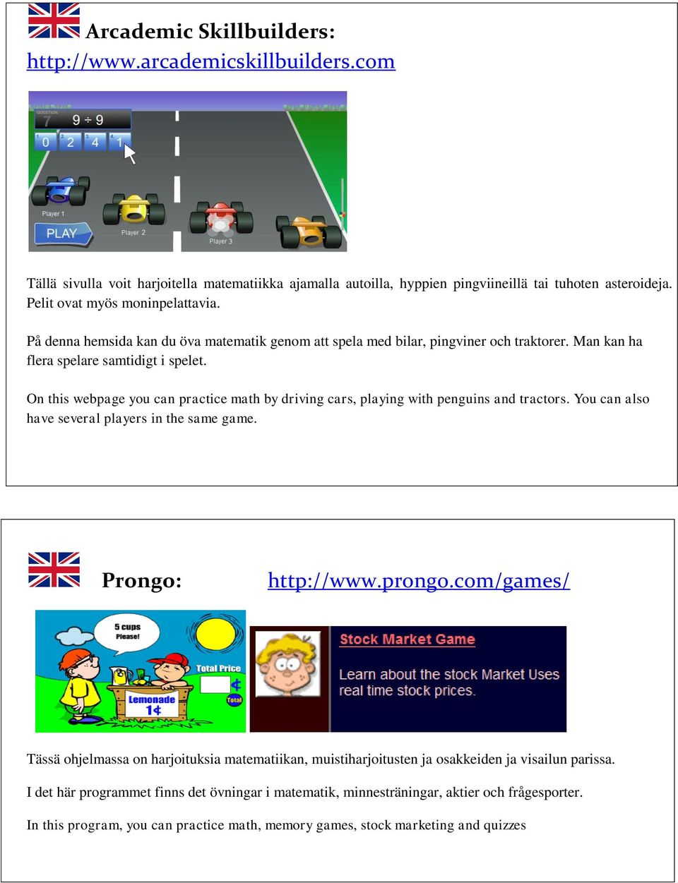 On this webpage you can practice math by driving cars, playing with penguins and tractors. You can also have several players in the same game. Prongo: http://www.prongo.