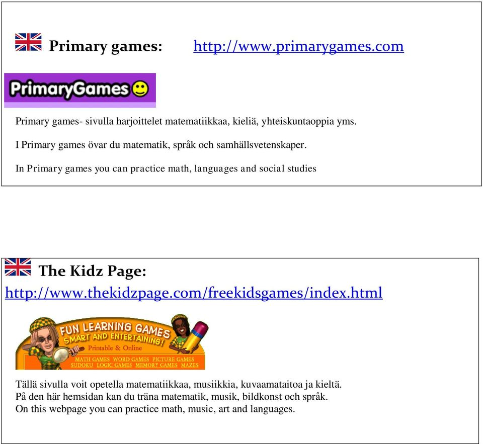 In Primary games you can practice math, languages and social studies The Kidz Page: http://www.thekidzpage.com/freekidsgames/index.
