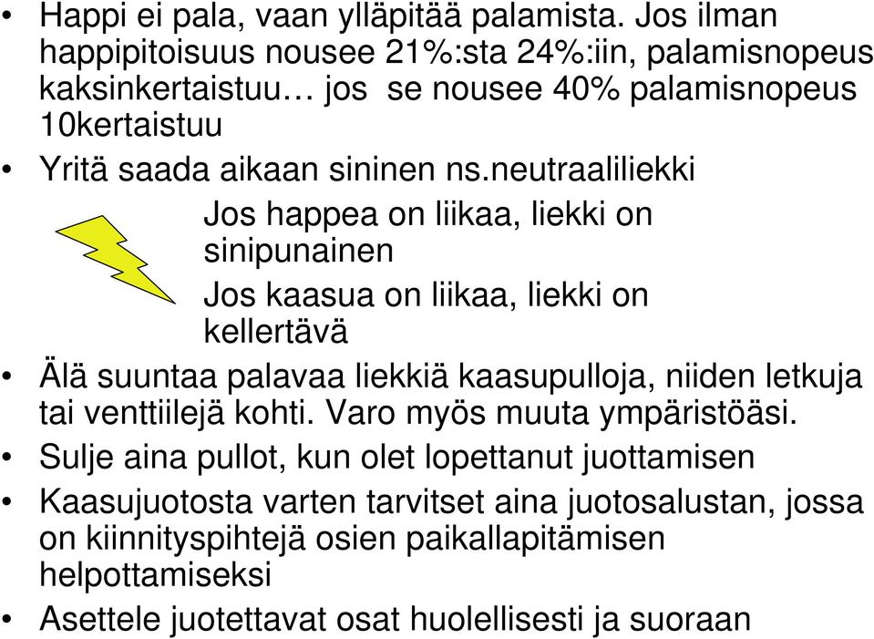 neutraaliliekki Jos happea on liikaa, liekki on sinipunainen Jos kaasua on liikaa, liekki on kellertävä Älä suuntaa palavaa liekkiä kaasupulloja, niiden