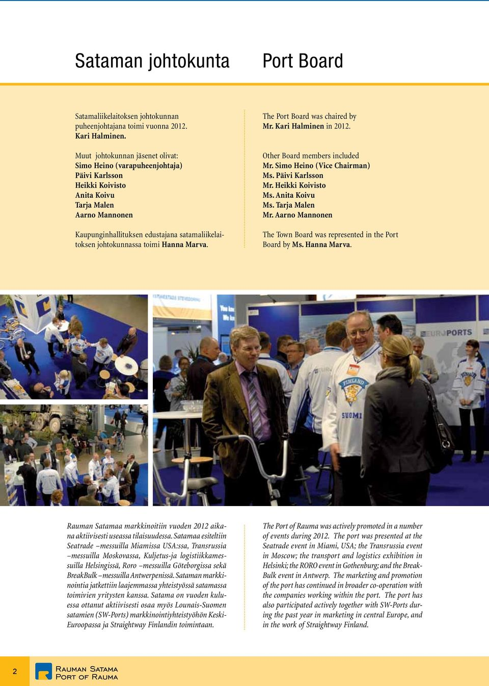johtokunnassa toimi Hanna Marva. The Port Board was chaired by Mr. Kari Halminen in 2012. Other Board members included Mr. Simo Heino (Vice Chairman) Ms. Päivi Karlsson Mr. Heikki Koivisto Ms.