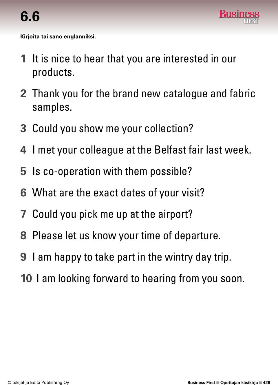 4 I met your colleague at the Belfast fair last week. 5 Is co-operation with them possible? 6 What are the exact dates of your visit?