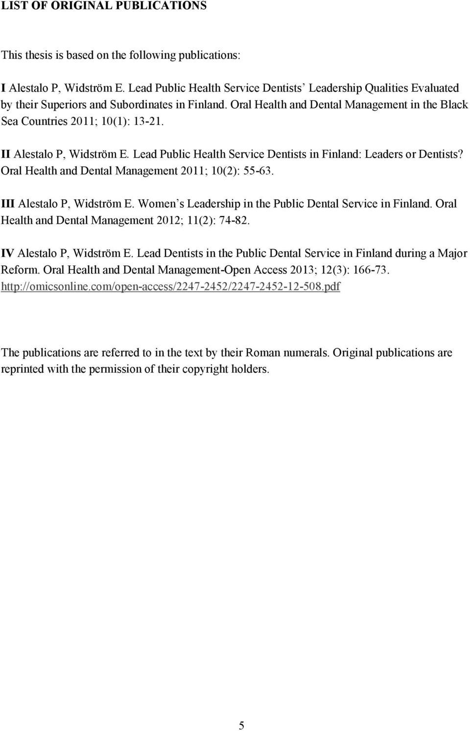 II Alestalo P, Widström E. Lead Public Health Service Dentists in Finland: Leaders or Dentists? Oral Health and Dental Management 2011; 10(2): 55-63. III Alestalo P, Widström E.