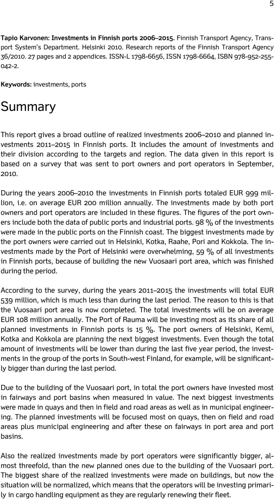 Keywords: investments, ports Summary This report gives a broad outline of realized investments 2006 2010 and planned investments 2011 2015 in Finnish ports.