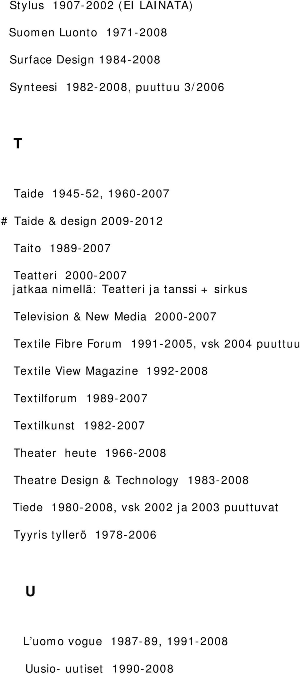 Forum 1991-2005, vsk 2004 puuttuu Textile View Magazine 1992-2008 Textilforum 1989-2007 Textilkunst 1982-2007 Theater heute 1966-2008 Theatre Design