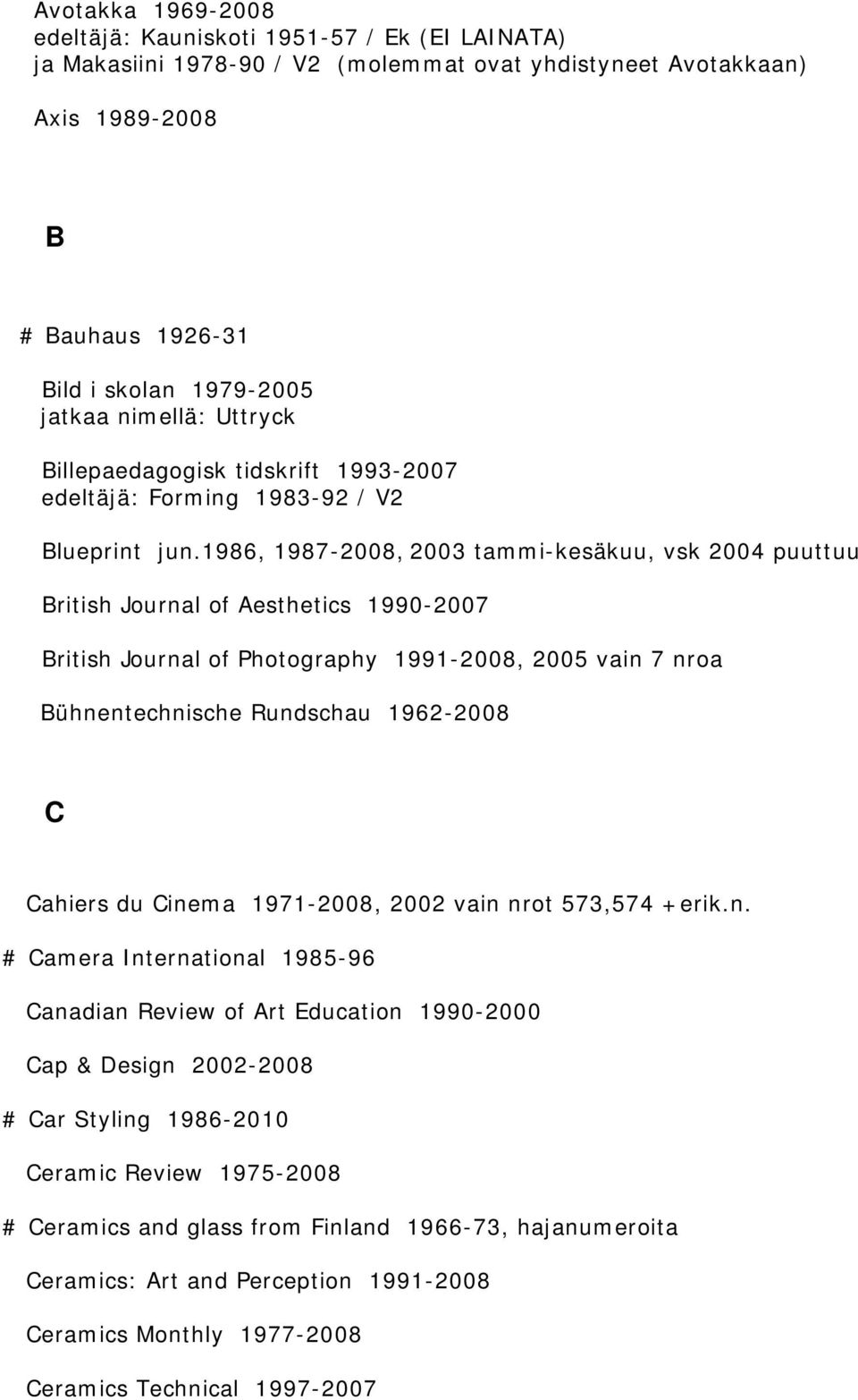 1986, 1987-2008, 2003 tammi-kesäkuu, vsk 2004 puuttuu British Journal of Aesthetics 1990-2007 British Journal of Photography 1991-2008, 2005 vain 7 nroa Bühnentechnische Rundschau 1962-2008 C Cahiers