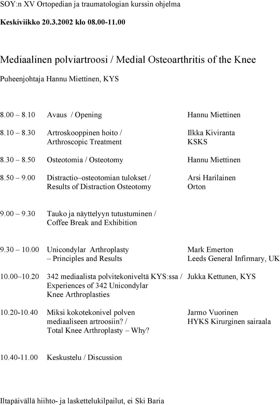00 Distractio osteotomian tulokset / Arsi Harilainen Results of Distraction Osteotomy Orton 9.00 9.30 Tauko ja näyttelyyn tutustuminen / Coffee Break and Exhibition 9.30 10.