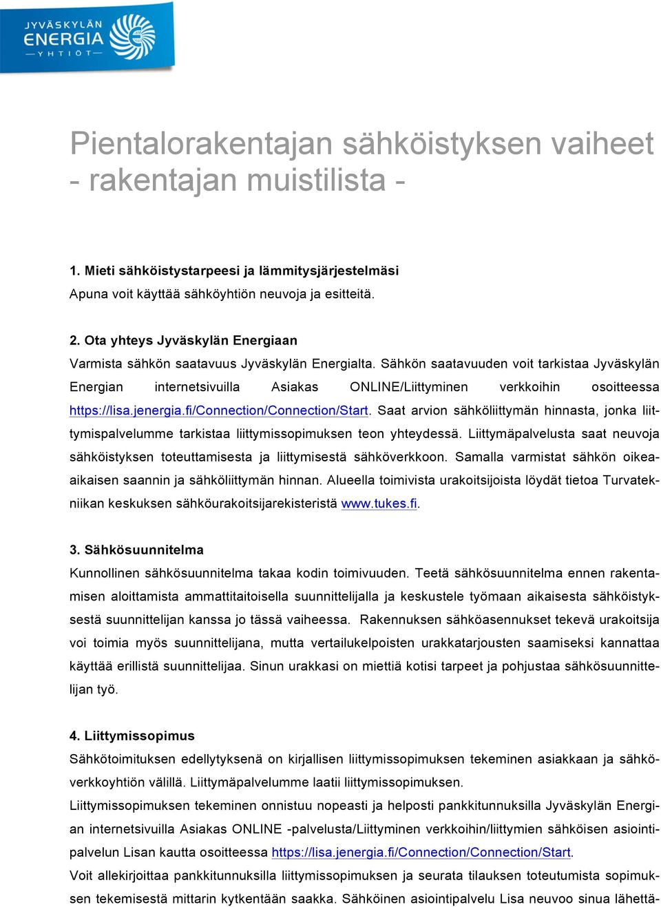 Sähkön saatavuuden voit tarkistaa Jyväskylän Energian internetsivuilla Asiakas ONLINE/Liittyminen verkkoihin osoitteessa https://lisa.jenergia.fi/connection/connection/start.