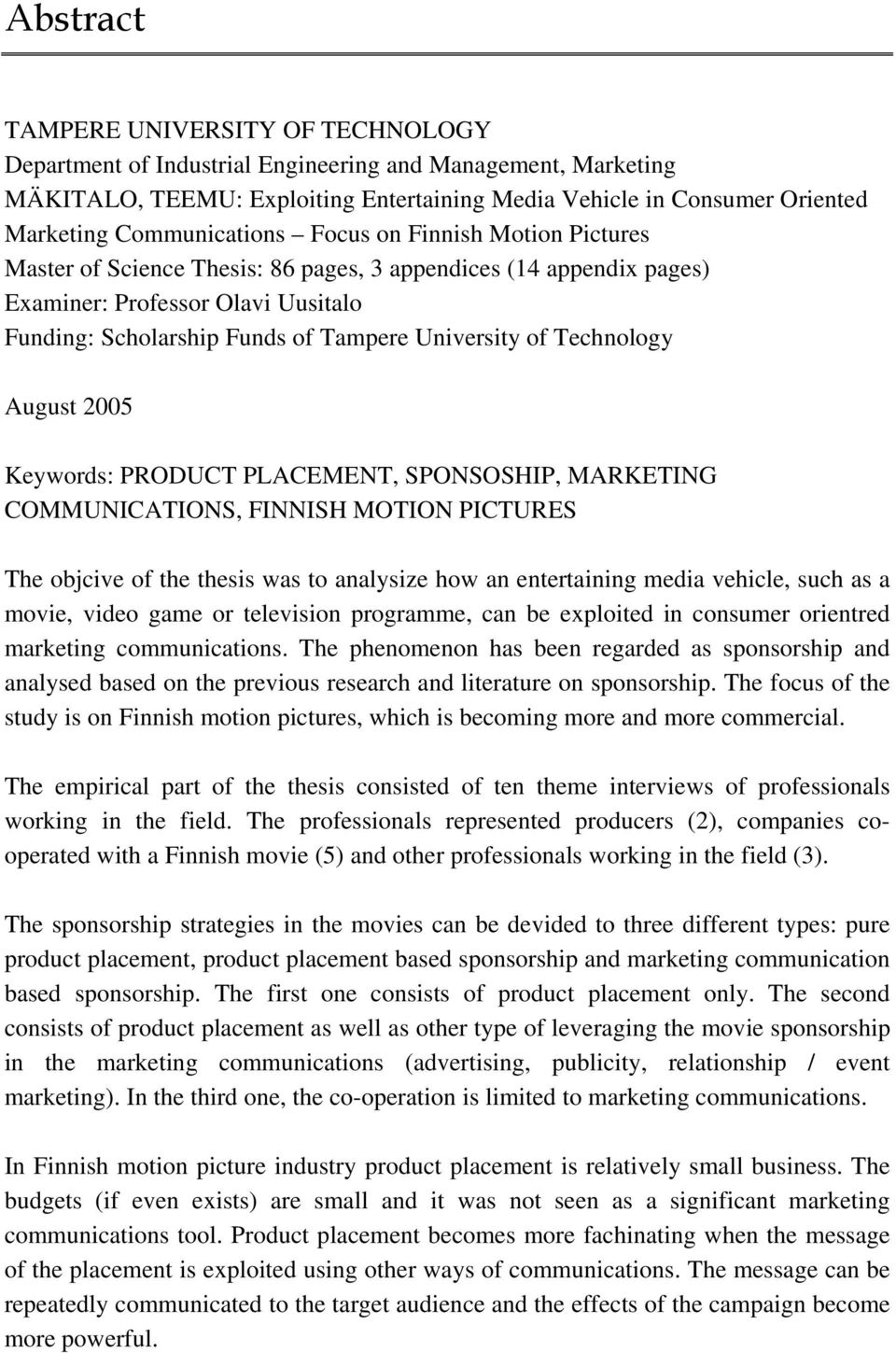 University of Technology August 2005 Keywords: PRODUCT PLACEMENT, SPONSOSHIP, MARKETING COMMUNICATIONS, FINNISH MOTION PICTURES The objcive of the thesis was to analysize how an entertaining media