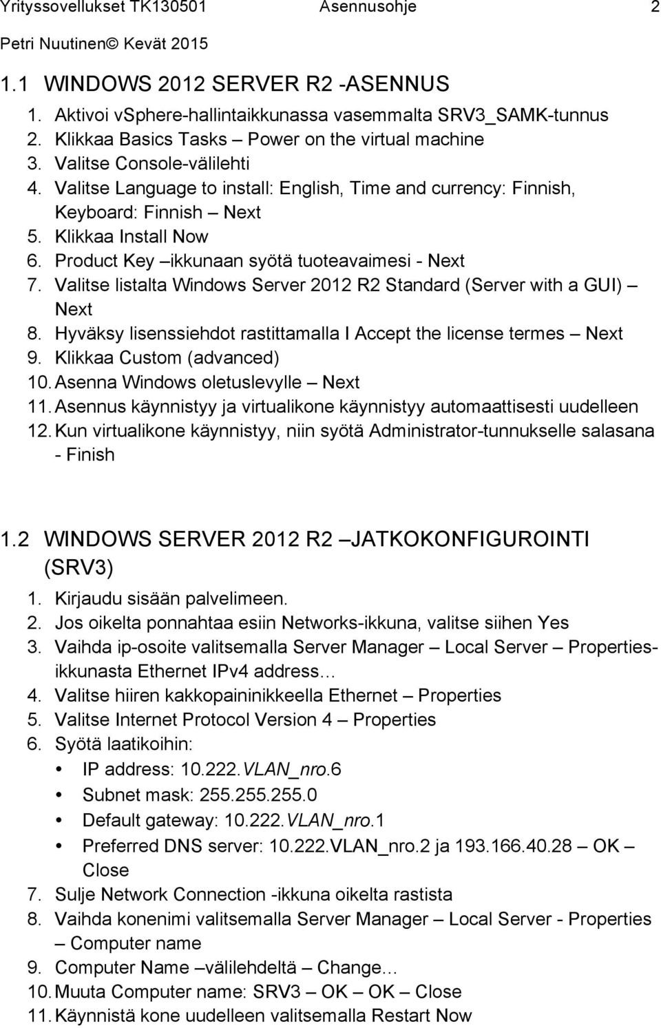 Valitse listalta Windows Server 2012 R2 Standard (Server with a GUI) Next 8. Hyväksy lisenssiehdot rastittamalla I Accept the license termes Next 9. Klikkaa Custom (advanced) 10.