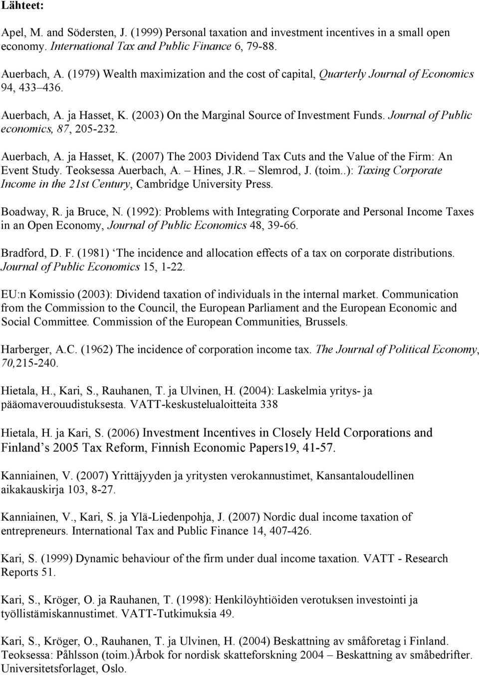 Journal of Public economics, 87, 205-232. Auerbach, A. ja Hasset, K. (2007) The 2003 Dividend Tax Cuts and the Value of the Firm: An Event Study. Teoksessa Auerbach, A. Hines, J.R. Slemrod, J. (toim.