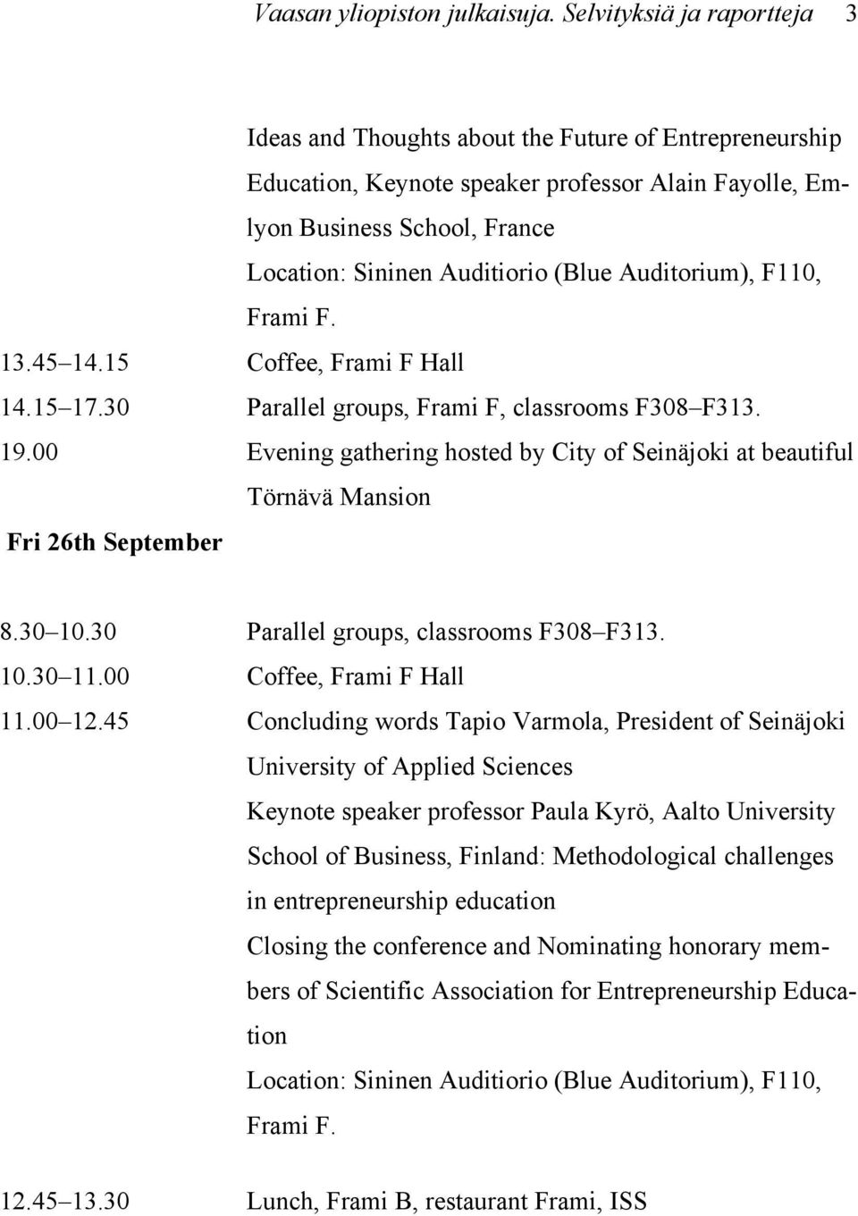 (Blue Auditorium), F110, Frami F. 13.45 14.15 Coffee, Frami F Hall 14.15 17.30 Parallel groups, Frami F, classrooms F308 F313. 19.