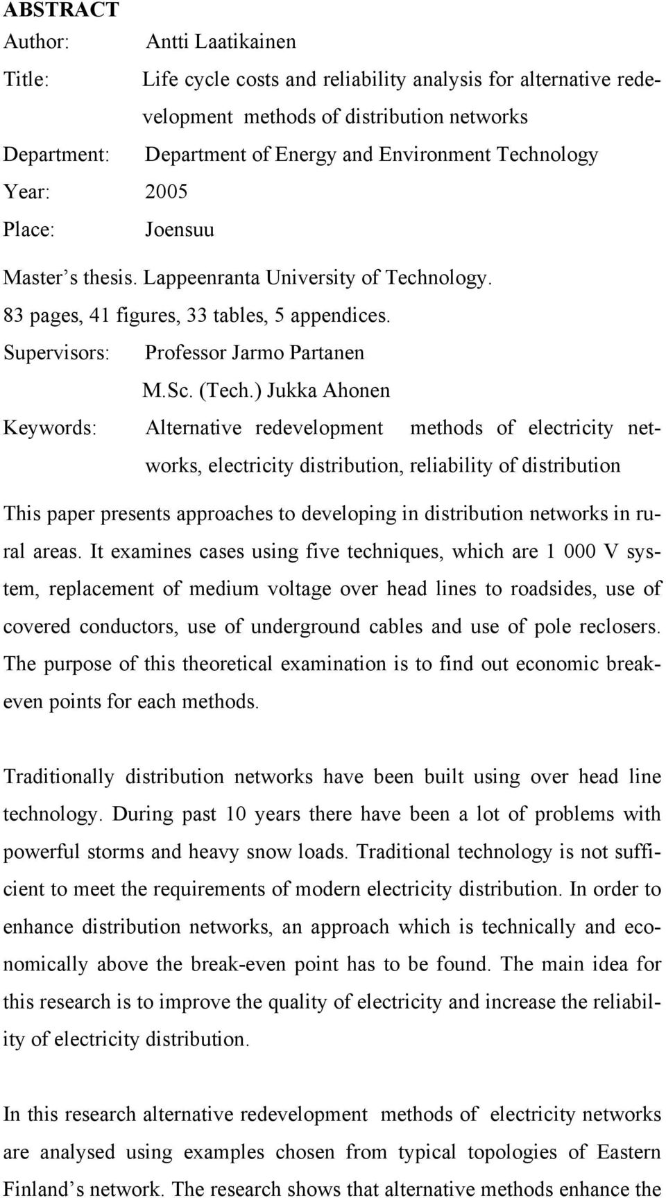 ) Jukka Ahonen Keywords: Alternative redevelopment methods of electricity networks, electricity distribution, reliability of distribution This paper presents approaches to developing in distribution