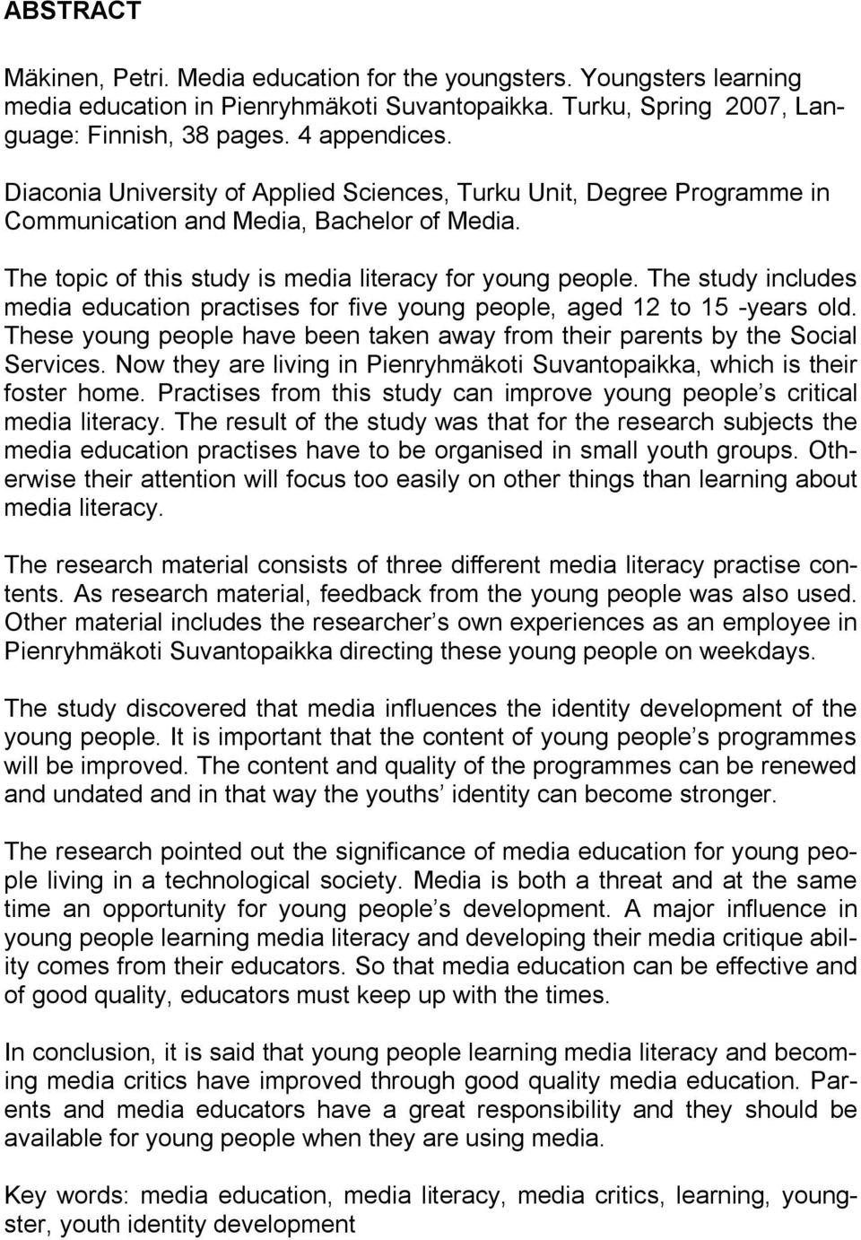 The study includes media education practises for five young people, aged 12 to 15 -years old. These young people have been taken away from their parents by the Social Services.