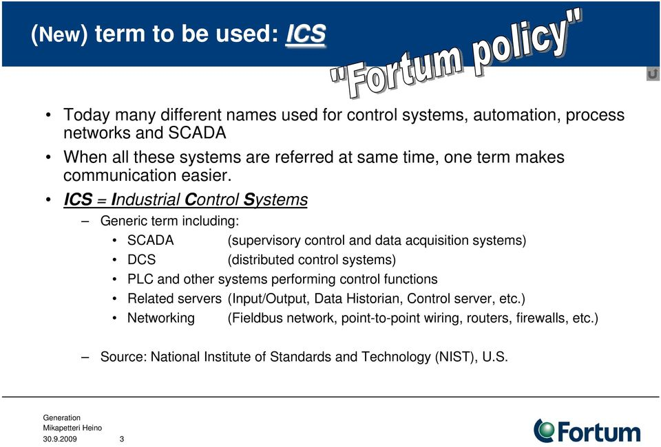 ICS = Industrial Control Systems Generic term including: SCADA (supervisory control and data acquisition systems) DCS (distributed control systems) PLC and