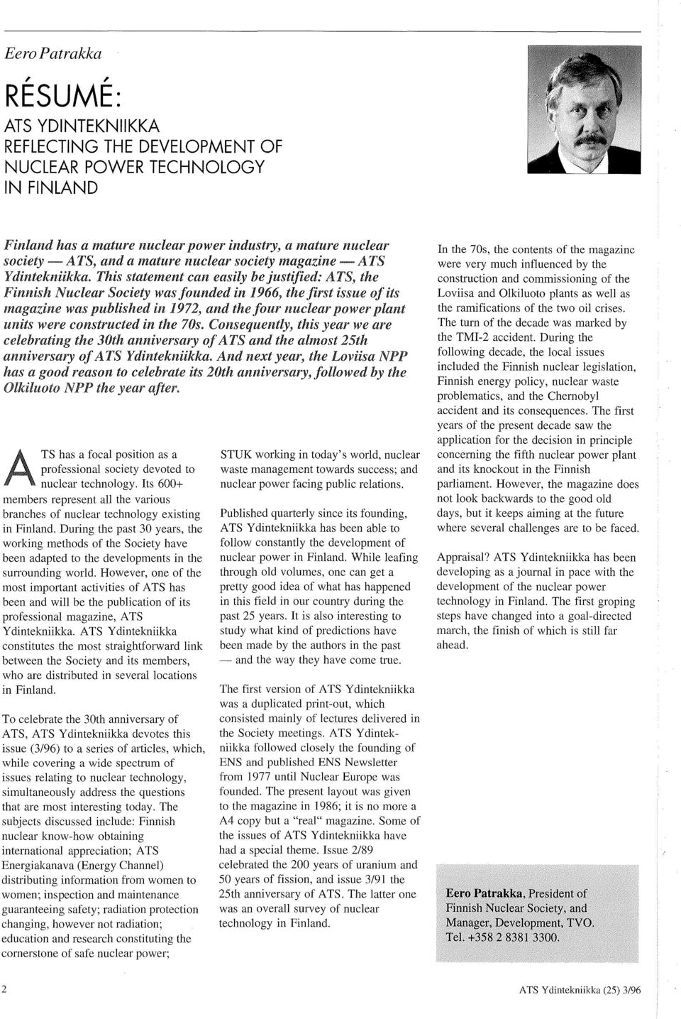 This statement can easily be justified: ATS, the Finnish Nuclear Society was founded in 1966, the first issue of its magazine was published in 1972, and the four nuclear power plant units were