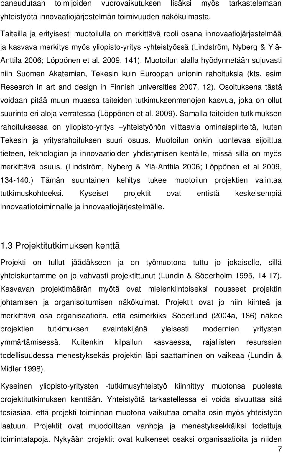 2009, 141). Muotoilun alalla hyödynnetään sujuvasti niin Suomen Akatemian, Tekesin kuin Euroopan unionin rahoituksia (kts. esim Research in art and design in Finnish universities 2007, 12).