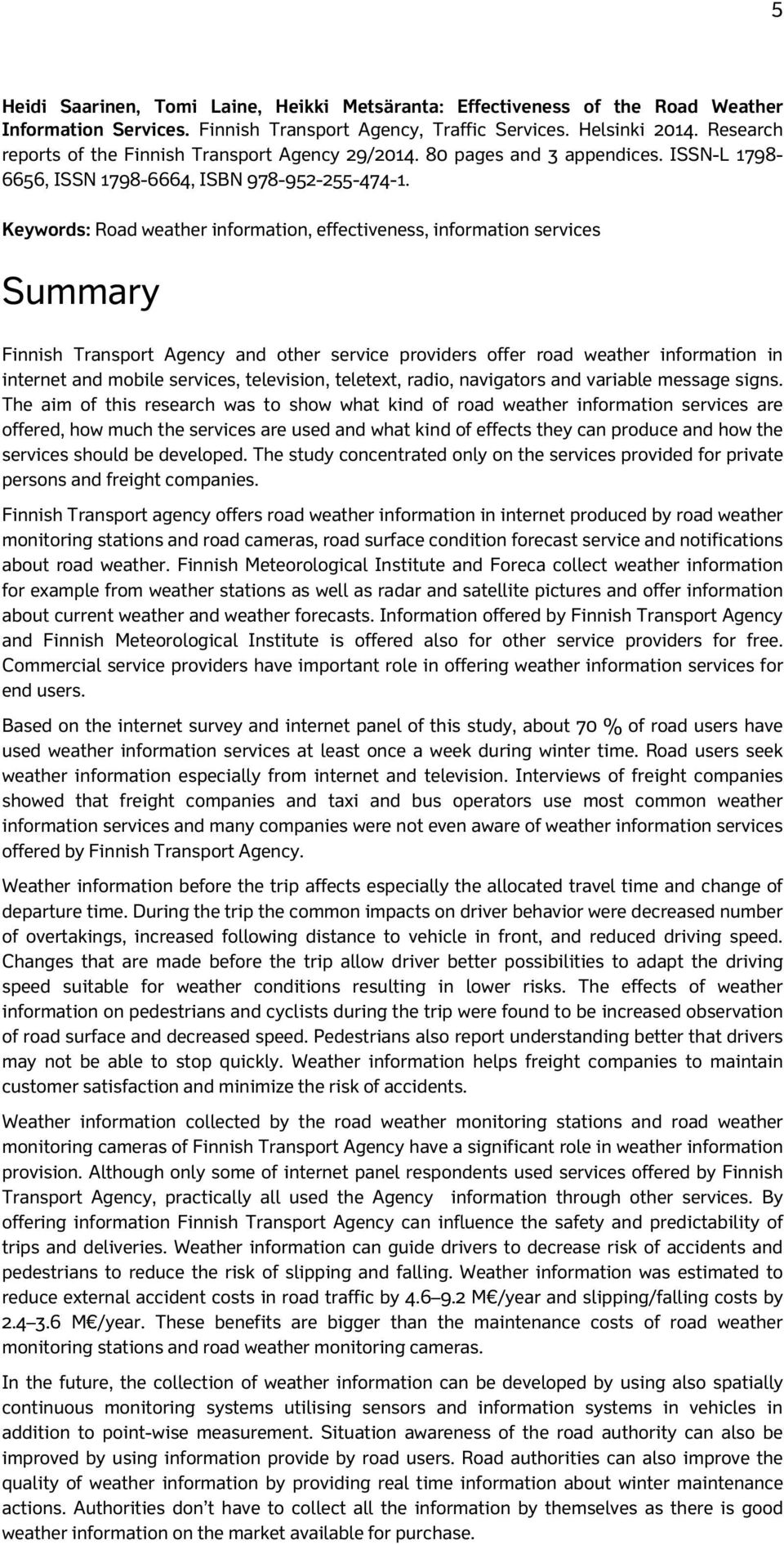 Keywords: Road weather information, effectiveness, information services Summary Finnish Transport Agency and other service providers offer road weather information in internet and mobile services,