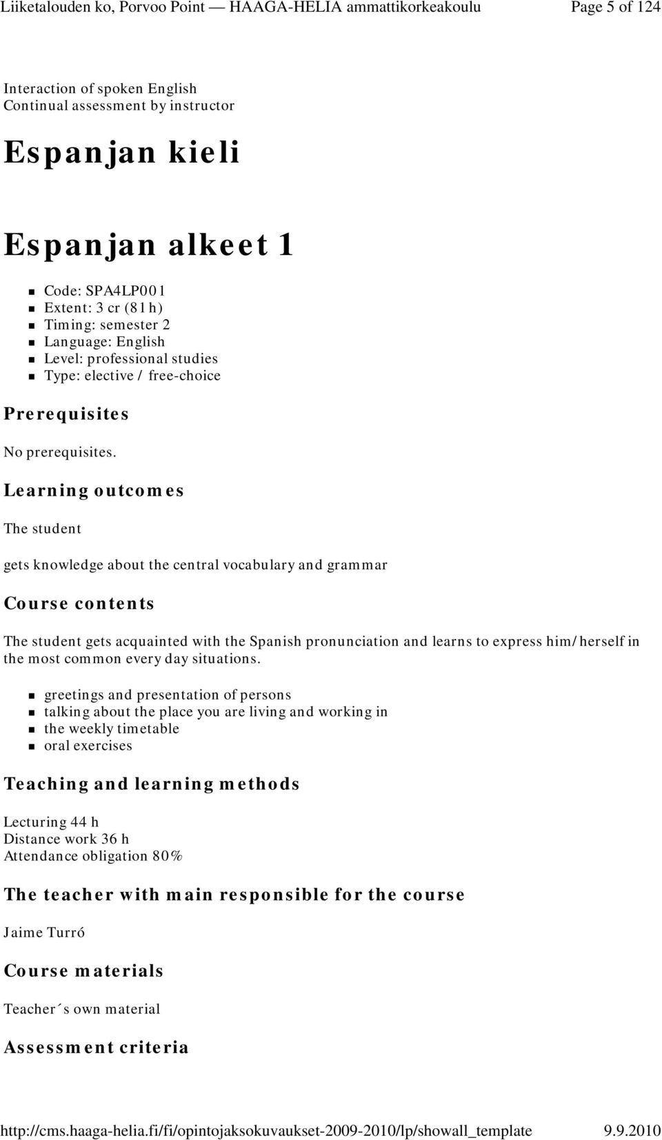 Learning outcomes The student gets knowledge about the central vocabulary and grammar Course contents The student gets acquainted with the Spanish pronunciation and learns to express him/herself in